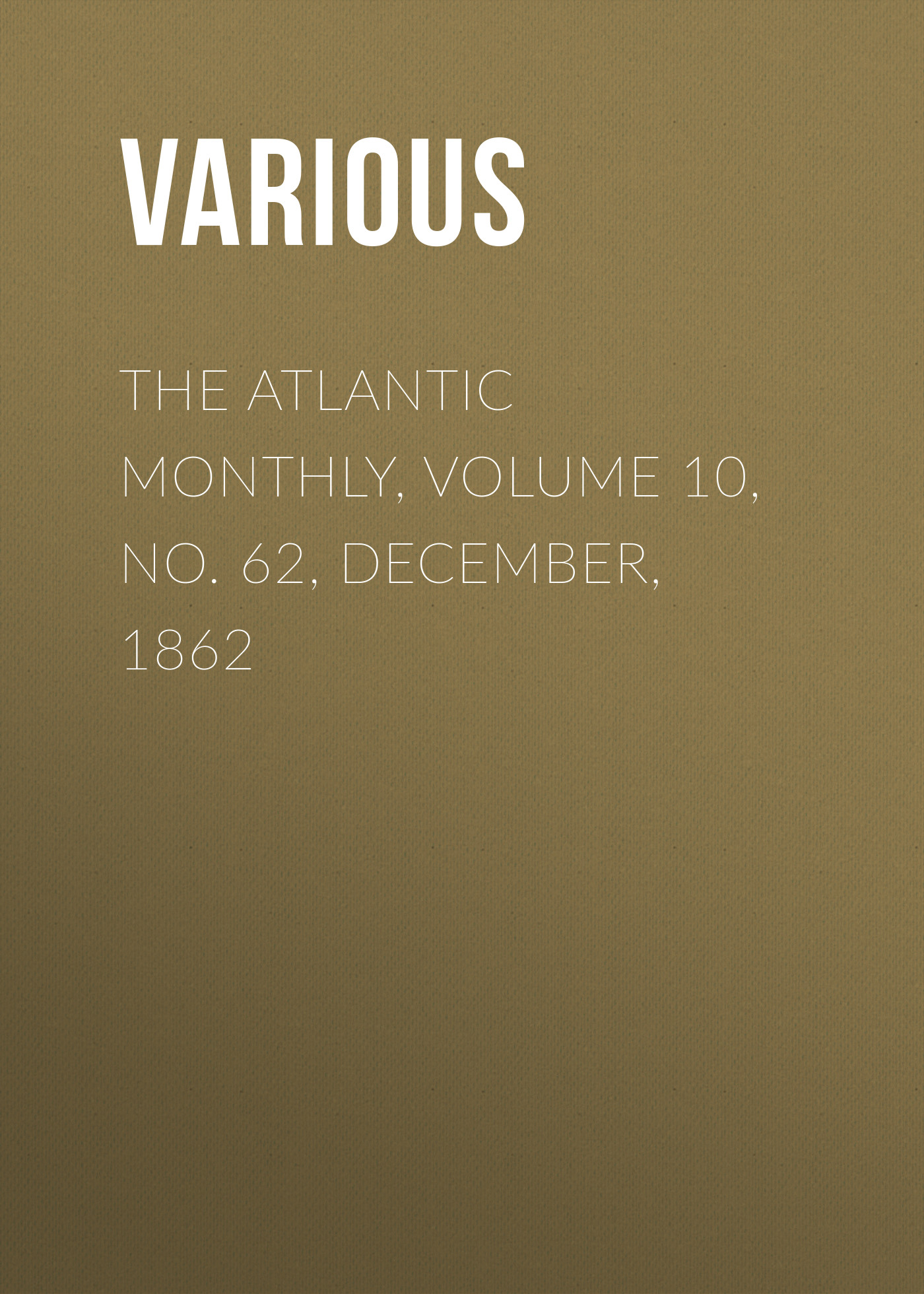 Various The Atlantic Monthly, Volume 10, No. 62, December, 1862 various the atlantic monthly volume 02 no 10 august 1858