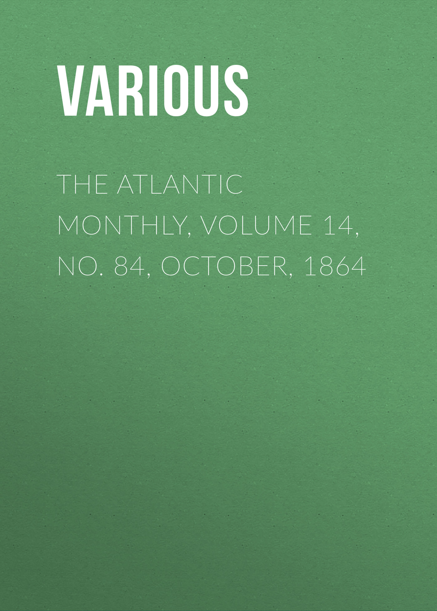 Various The Atlantic Monthly, Volume 14, No. 84, October, 1864 october