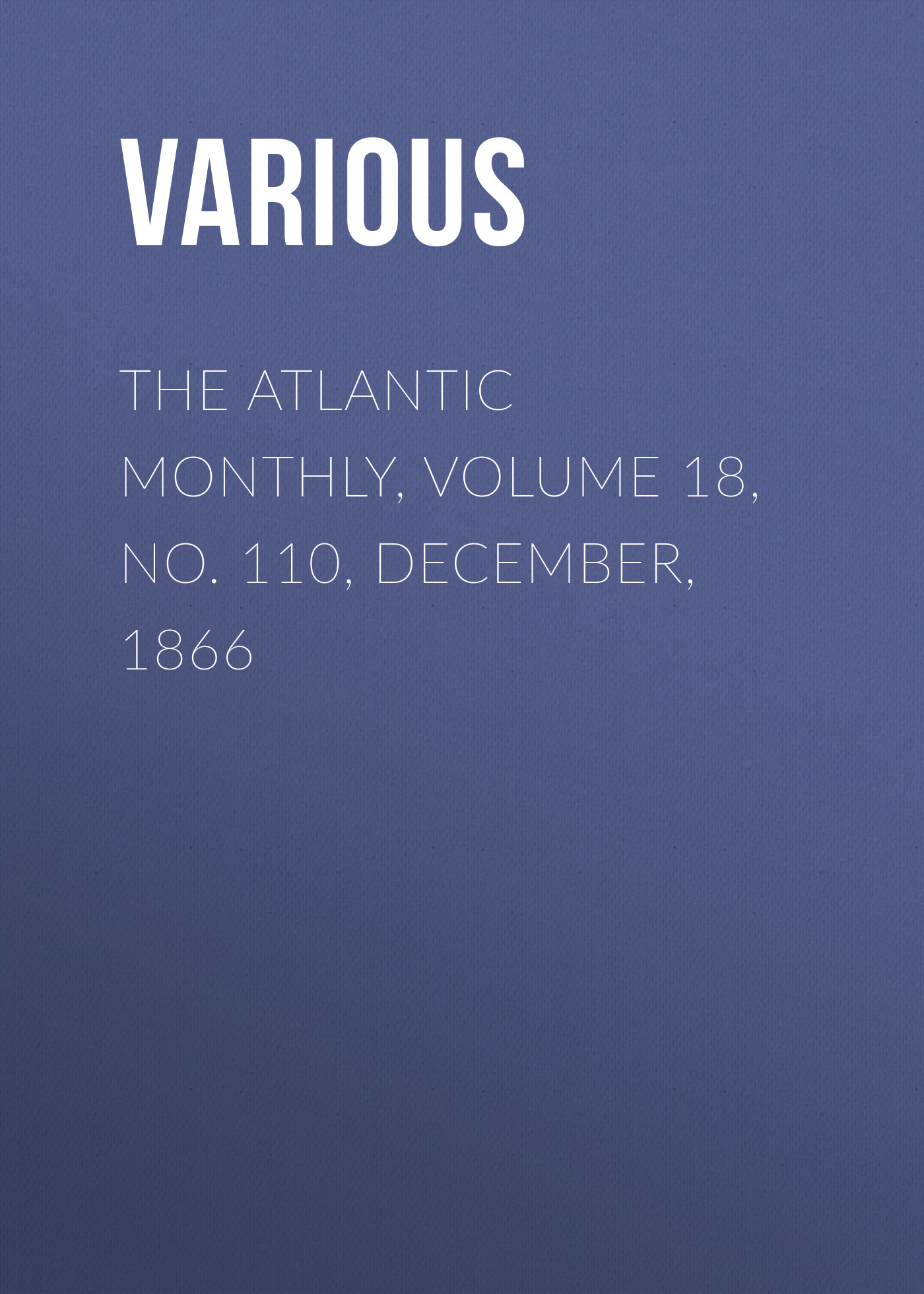 Various The Atlantic Monthly, Volume 18, No. 110, December, 1866 various the atlantic monthly volume 10 no 62 december 1862