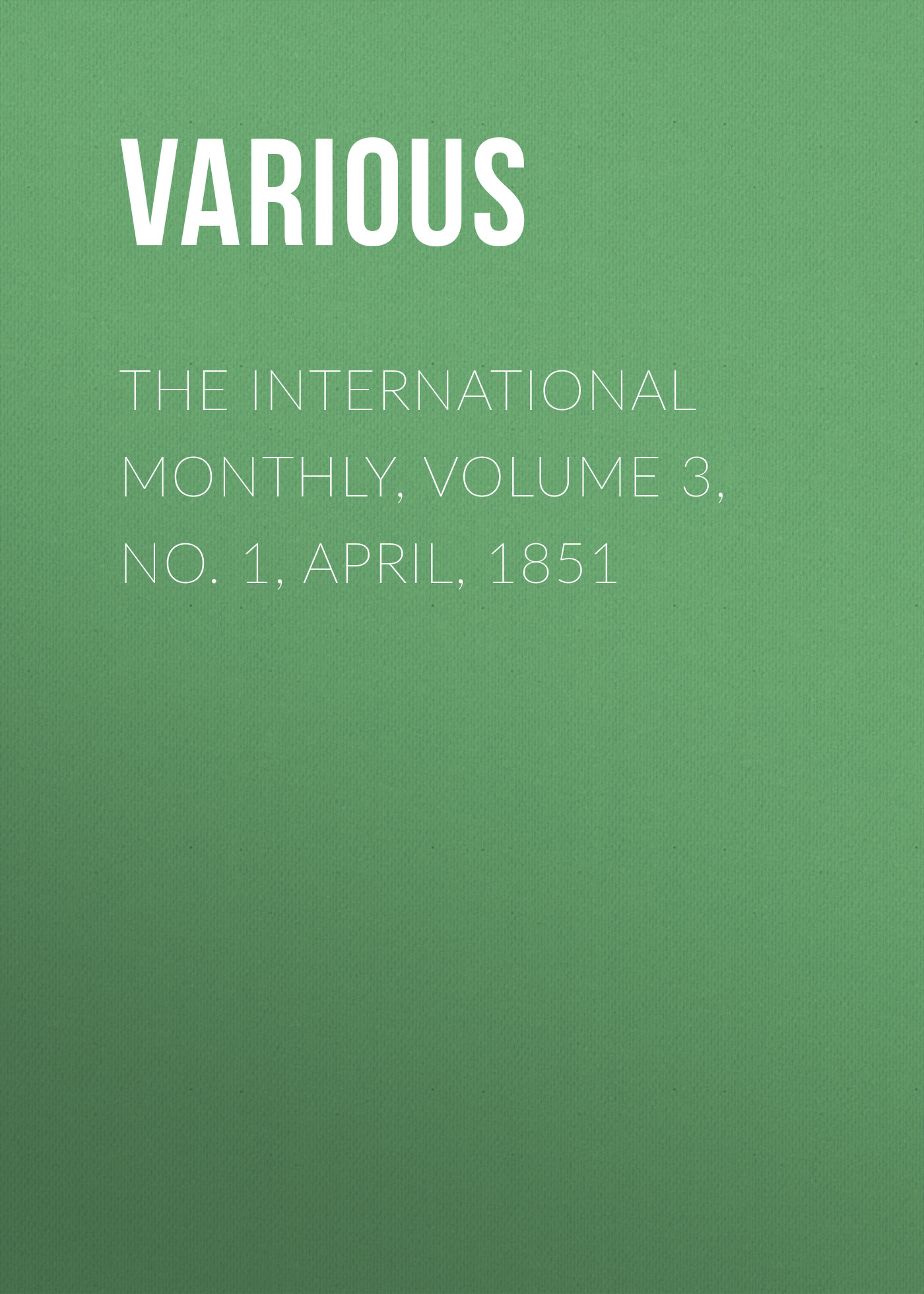 Various The International Monthly, Volume 3, No. 1, April, 1851 various the bay state monthly volume 3 no 5