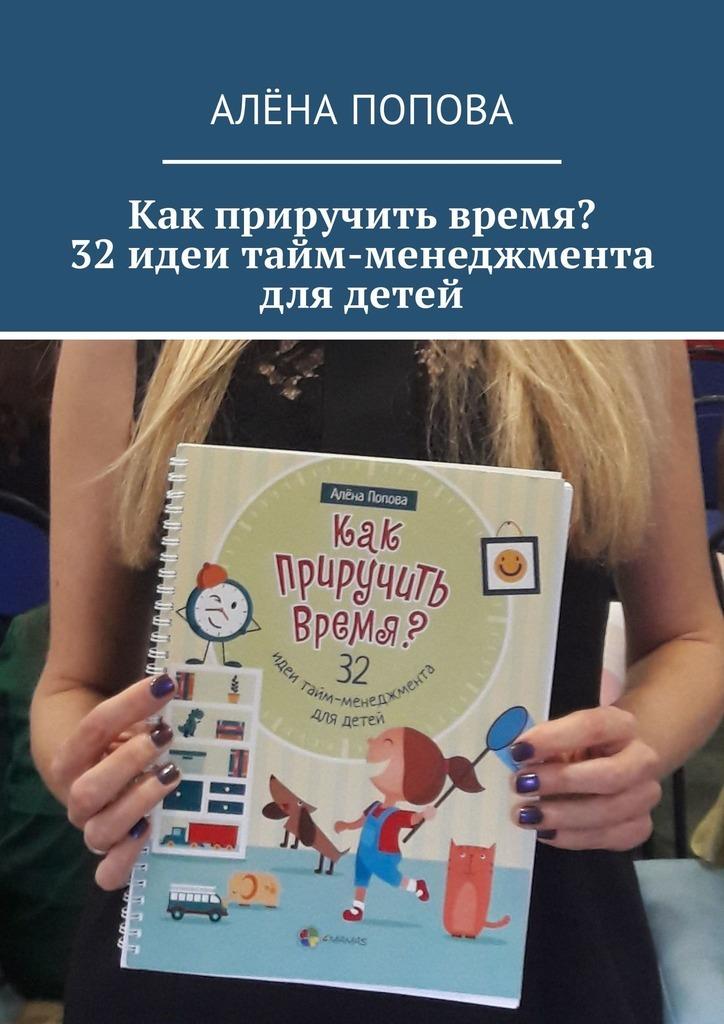 Алёна Попова Как приручить время? 32 идеи тайм-менеджмента для детей