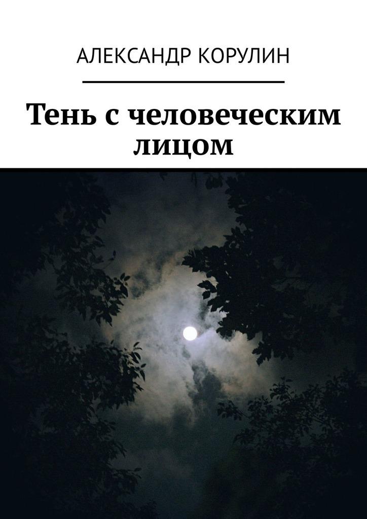 Фото - Александр Корулин Тень с человеческим лицом александр корулин тень с человеческим лицом