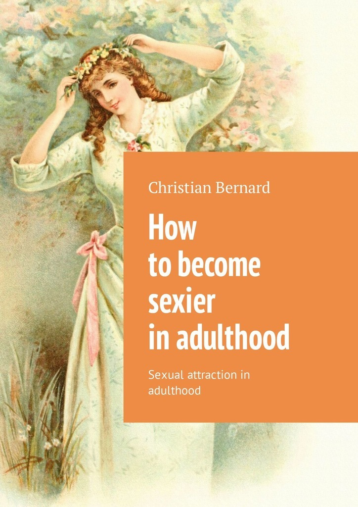 Christian Bernard How to become sexier in adulthood. Sexual attraction in adulthood christian bernard is it possible to