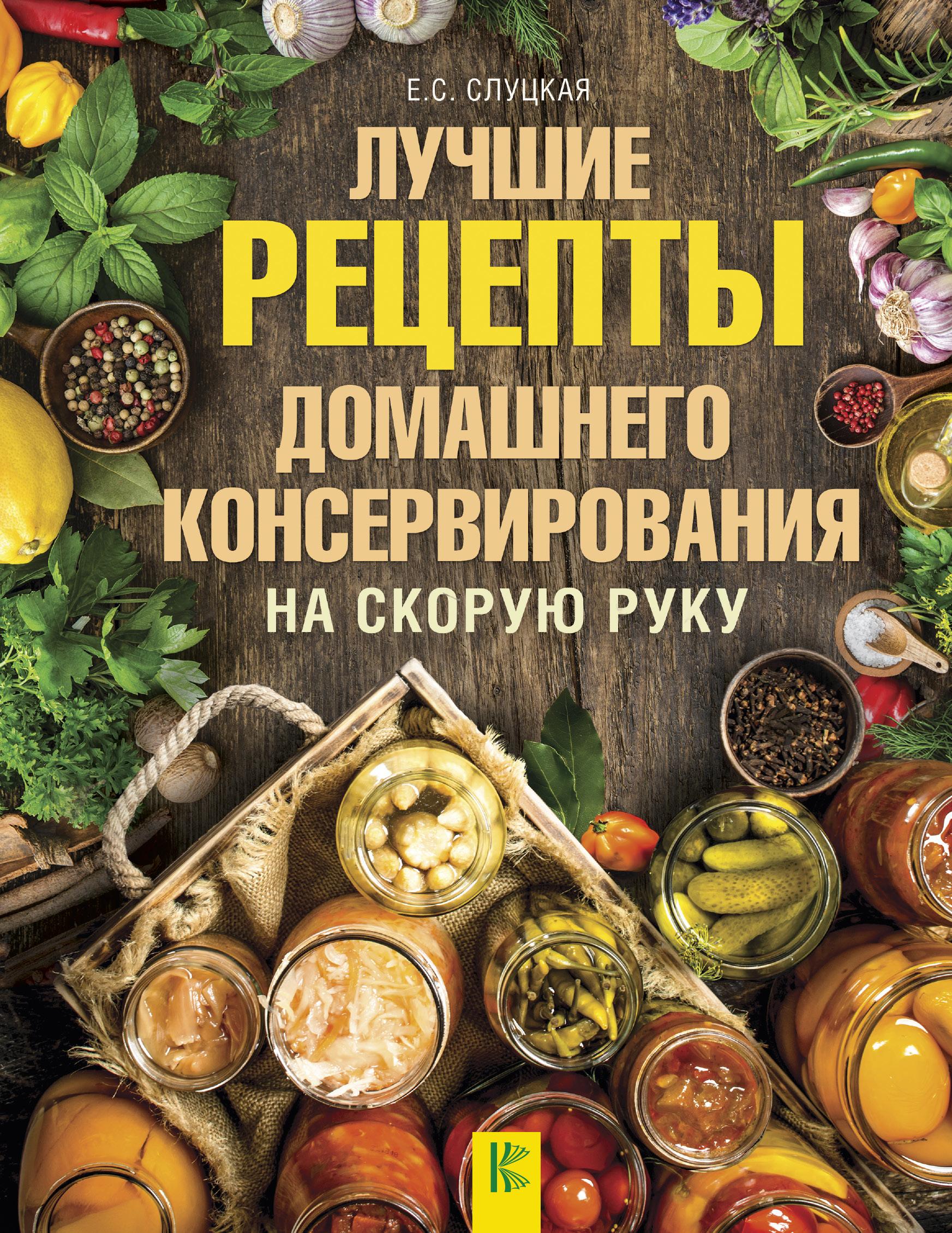 Елена Слуцкая Лучшие рецепты домашнего консервирования на скорую руку светлана ермакова большая книга домашнего консервирования