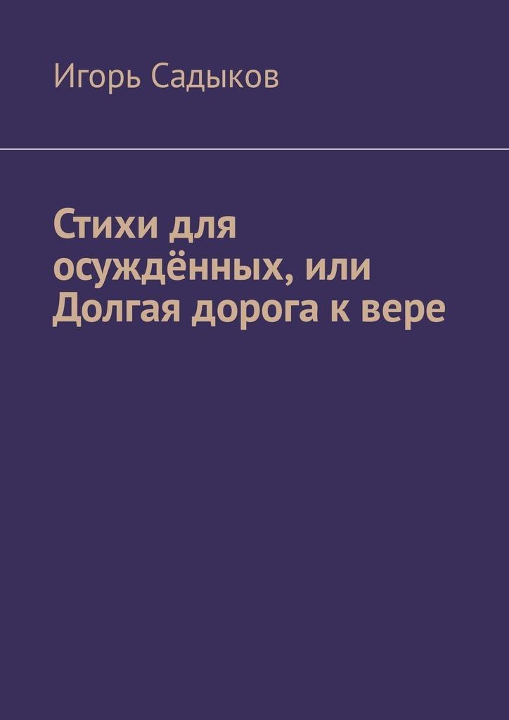 Игорь Николаевич Садыков Стихи для осуждённых, или Долгая дорога к вере алексей рай долгая дорога домой стихи