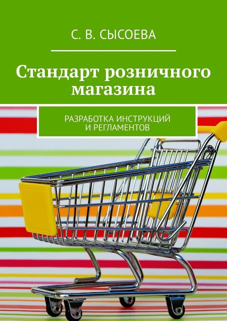 С. В. Сысоева Стандарт розничного магазина. Разработка инструкций ирегламентов цена