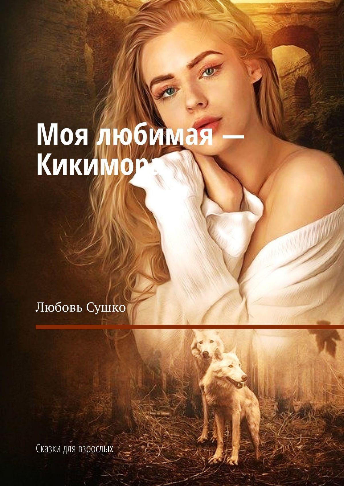 Любовь Сушко Моя любимая – Кикимора. Сказки для взрослых цена в Москве и Питере