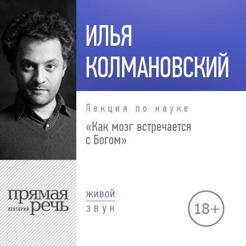 Илья Колмановский Лекция «Как мозг встречается с Богом (2018)»