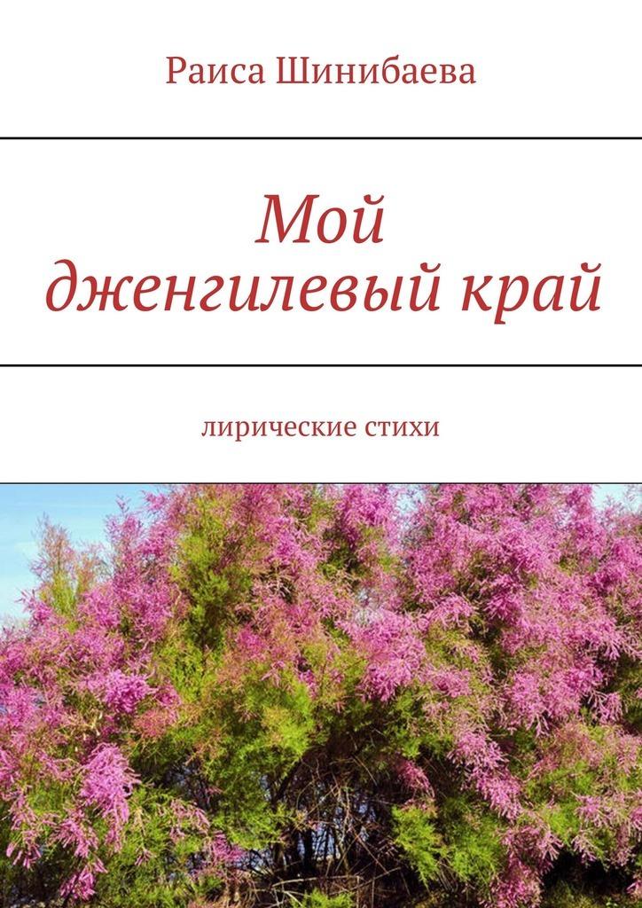 Раиса Шинибаева Мой дженгилевыйкрай. Лирические стихи