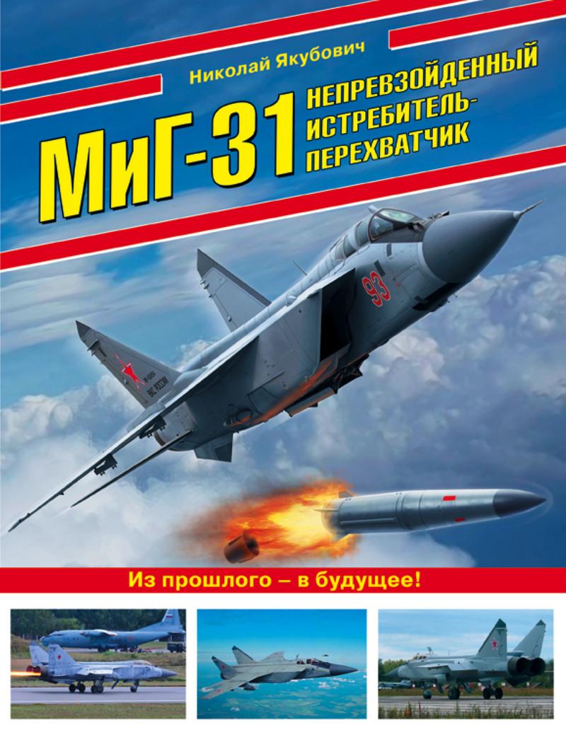 Николай Якубович МиГ-31. Непревзойденный истребитель-перехватчик якубович н миг 31 непревзойденный истребитель перехватчик