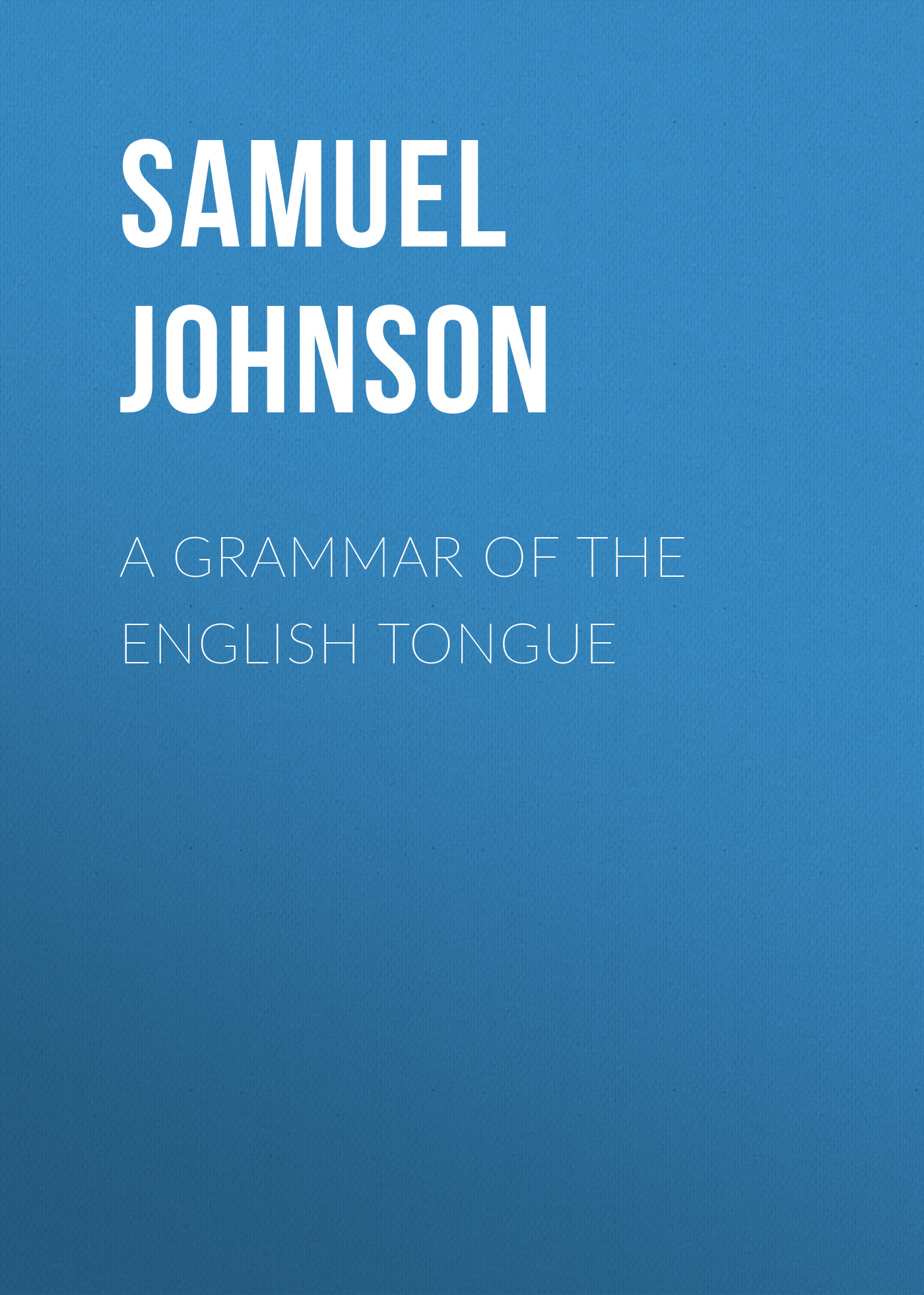 Samuel Johnson A Grammar of the English Tongue samuel johnson a journey to the western islands of scotland