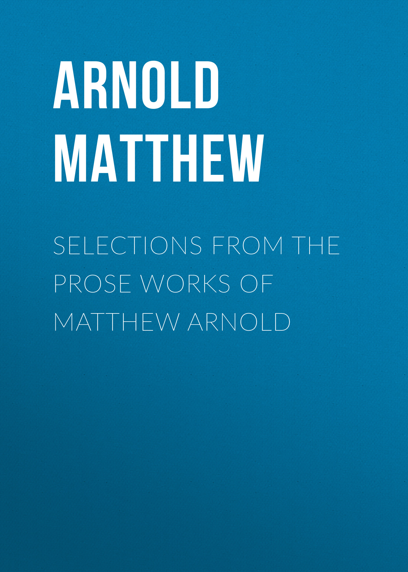 Arnold Matthew Selections from the Prose Works of Matthew Arnold