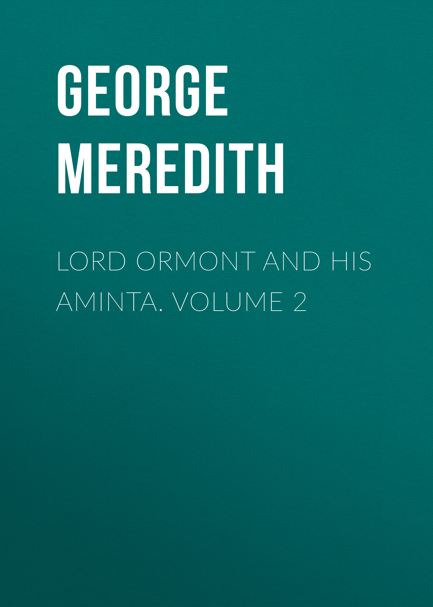 George Meredith Lord Ormont and His Aminta. Volume 2