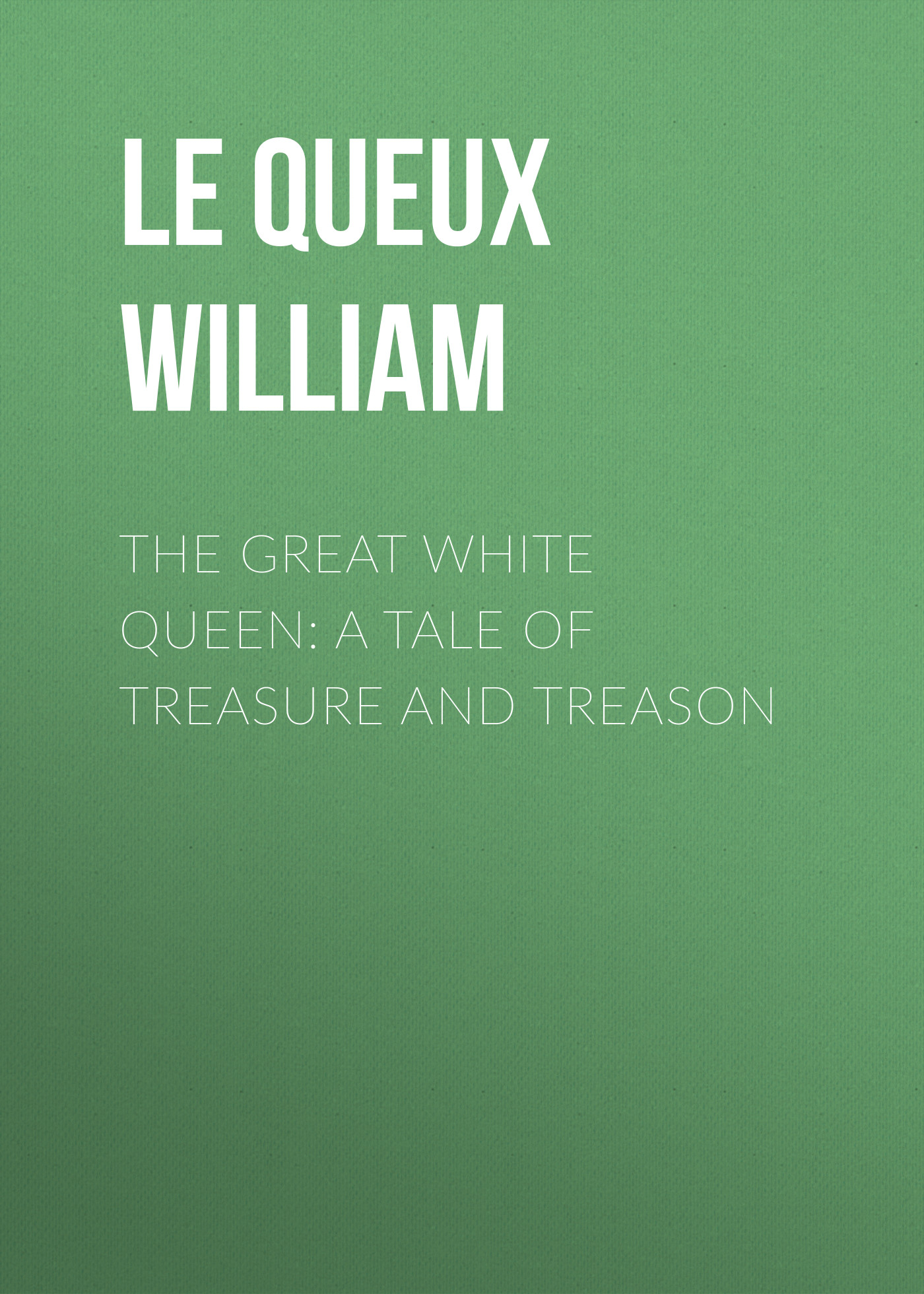 Le Queux William The Great White Queen: A Tale of Treasure and Treason