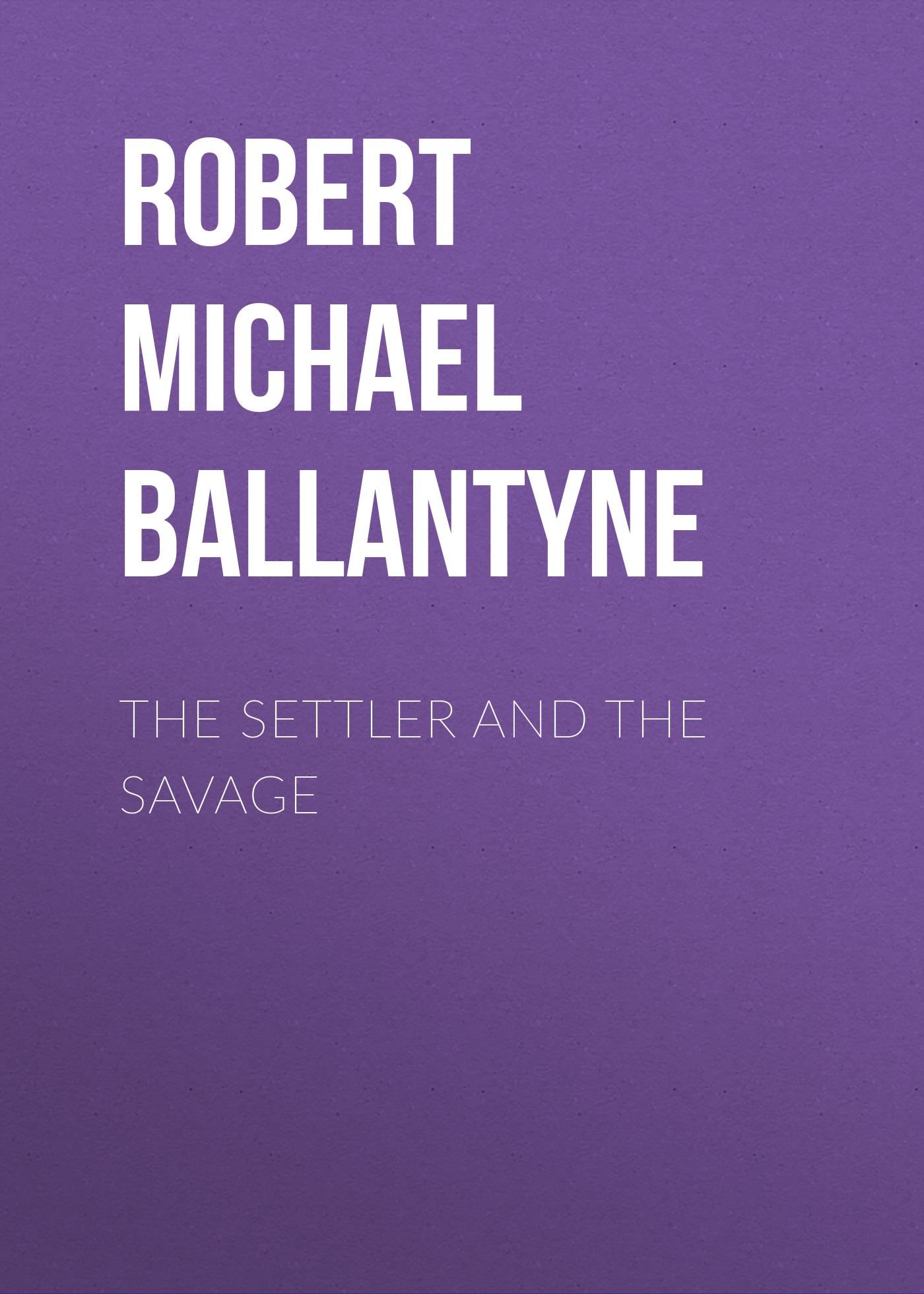 Robert Michael Ballantyne The Settler and the Savage robert michael ballantyne the prairie chief