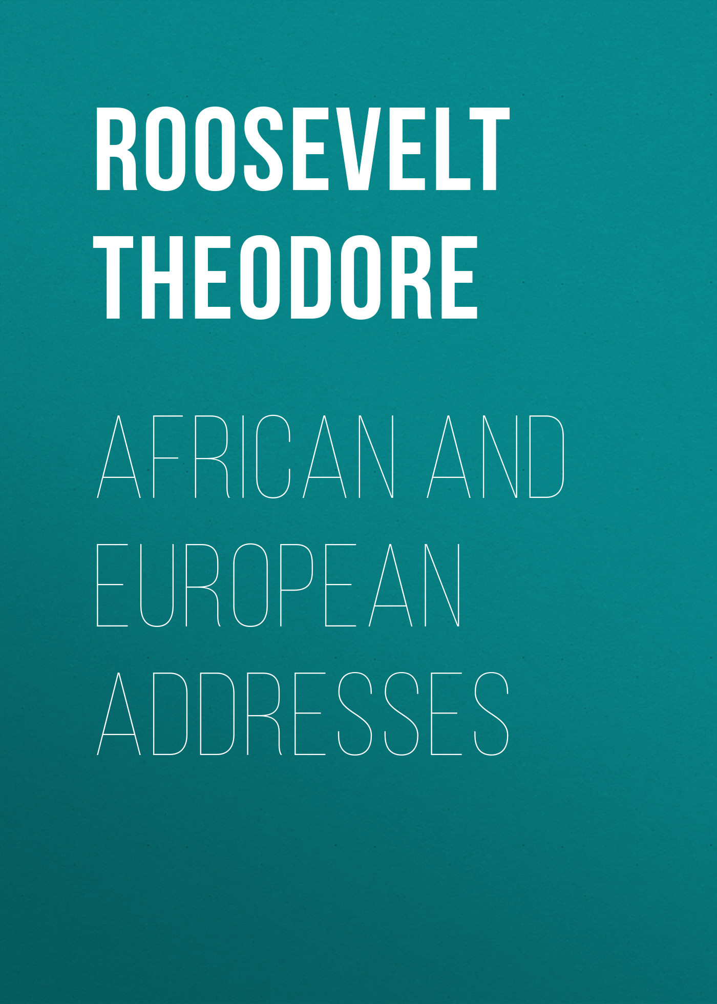 Roosevelt Theodore African and European Addresses my brother theodore roosevelt