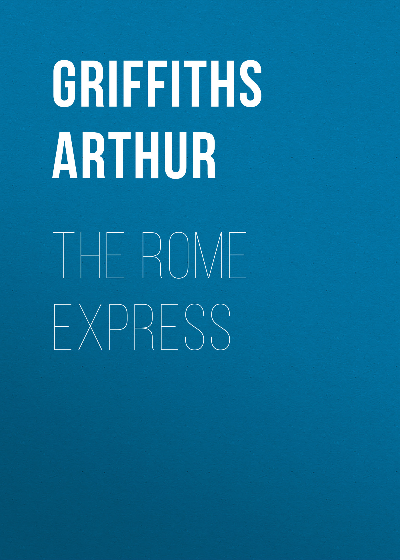 Griffiths Arthur The Rome Express griffiths arthur the queen s shilling