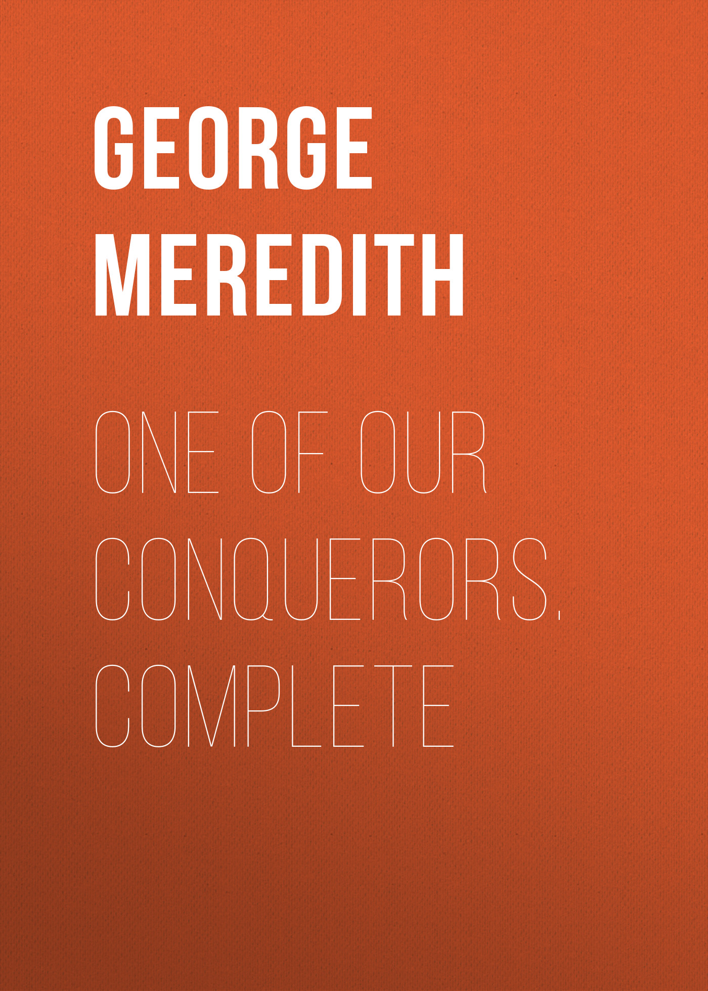 George Meredith One of Our Conquerors. Complete george meredith complete short works of george meredith