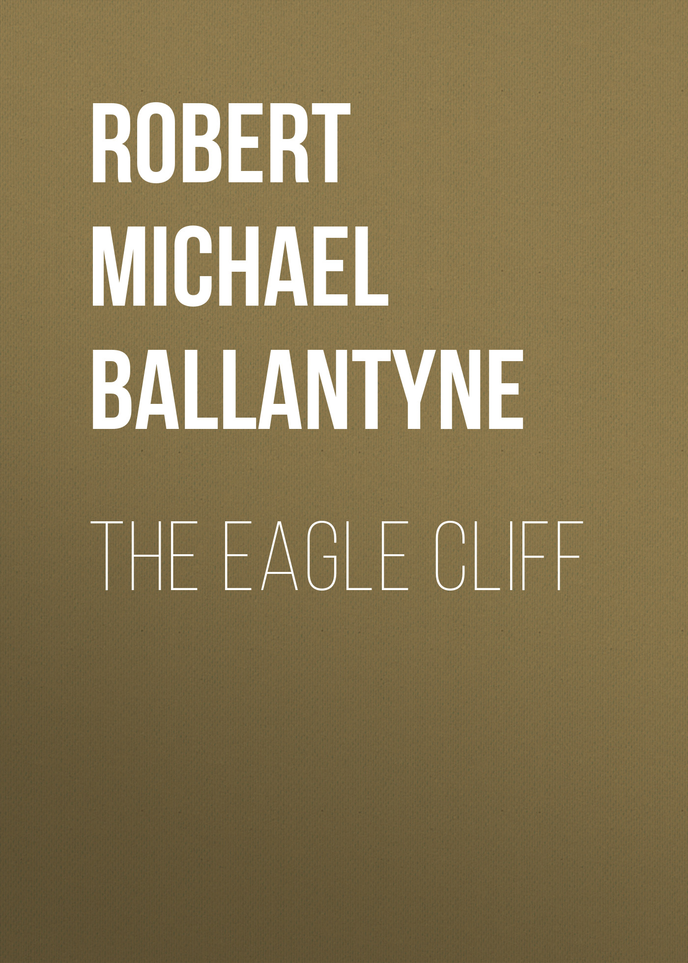 Robert Michael Ballantyne The Eagle Cliff robert michael ballantyne the prairie chief