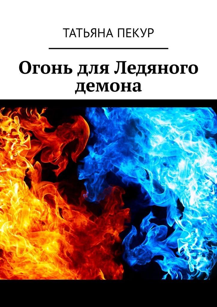 Татьяна Александровна Пекур Огонь для Ледяного демона татьяна александровна пекур мора