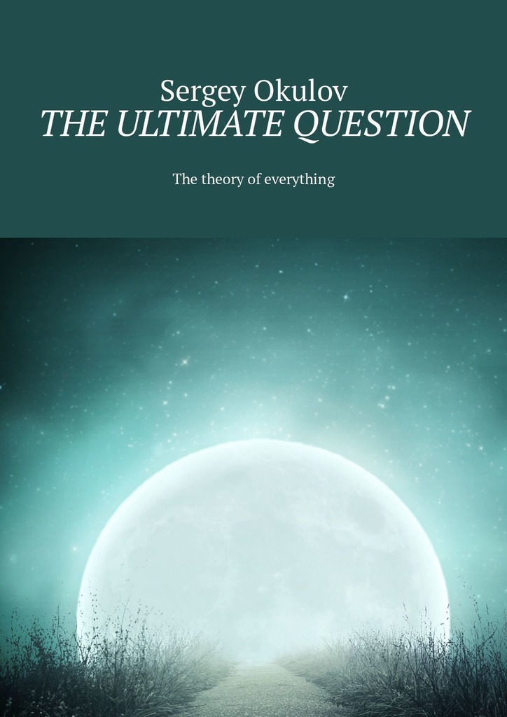 Sergey Okulov The Ultimate Question. The Theory of Everything bridging the gaps – improving the knowledge together