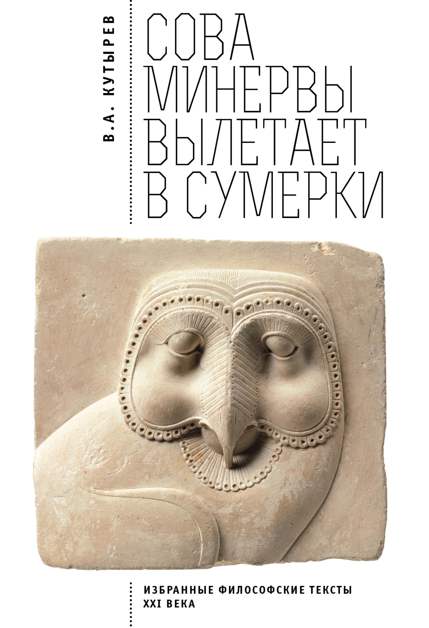 Владимир Кутырёв Cова Минервы вылетает в сумерки. Избранные философские тексты ХХI века