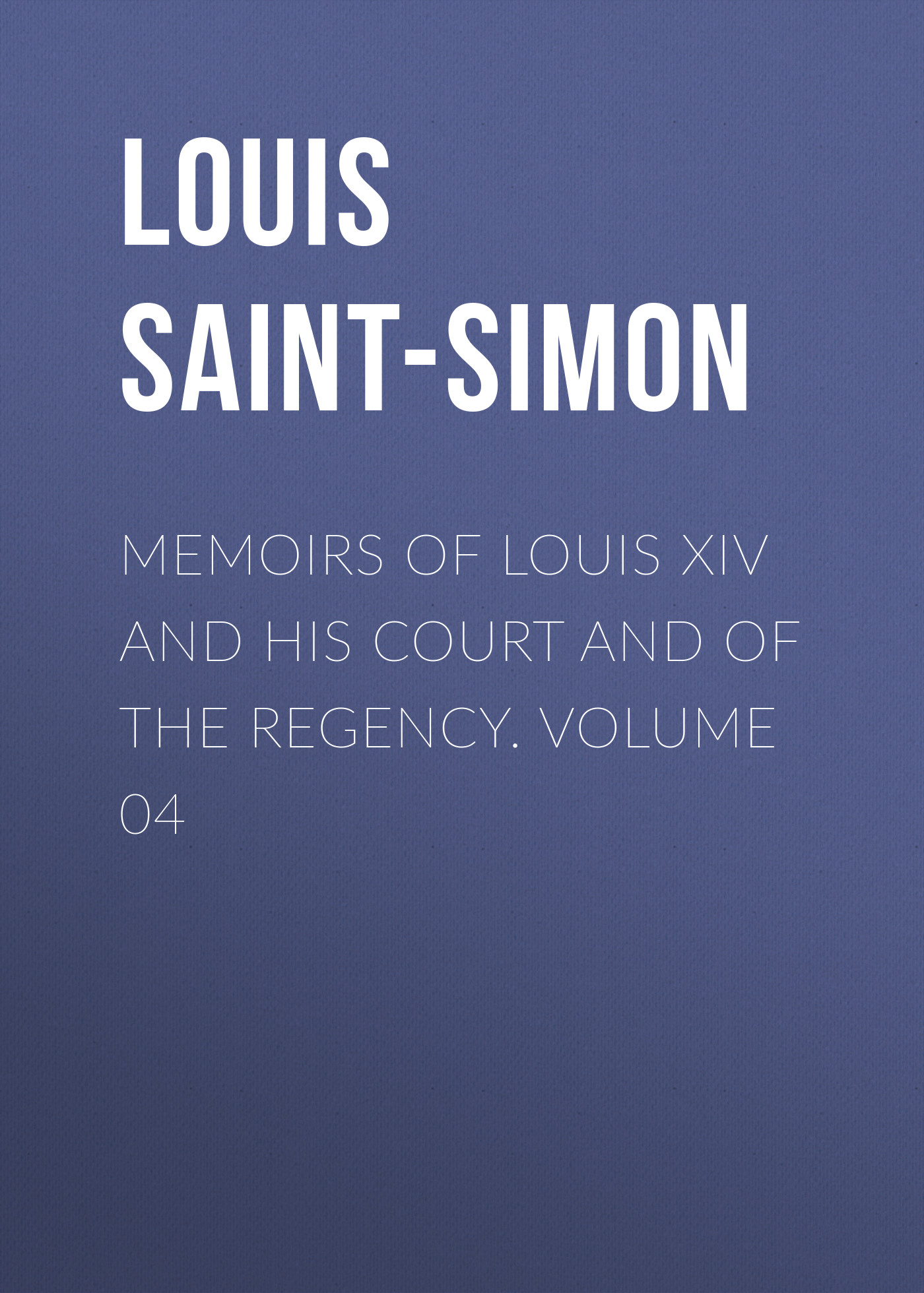 Louis Saint-Simon Memoirs of Louis XIV and His Court and of the Regency. Volume 04