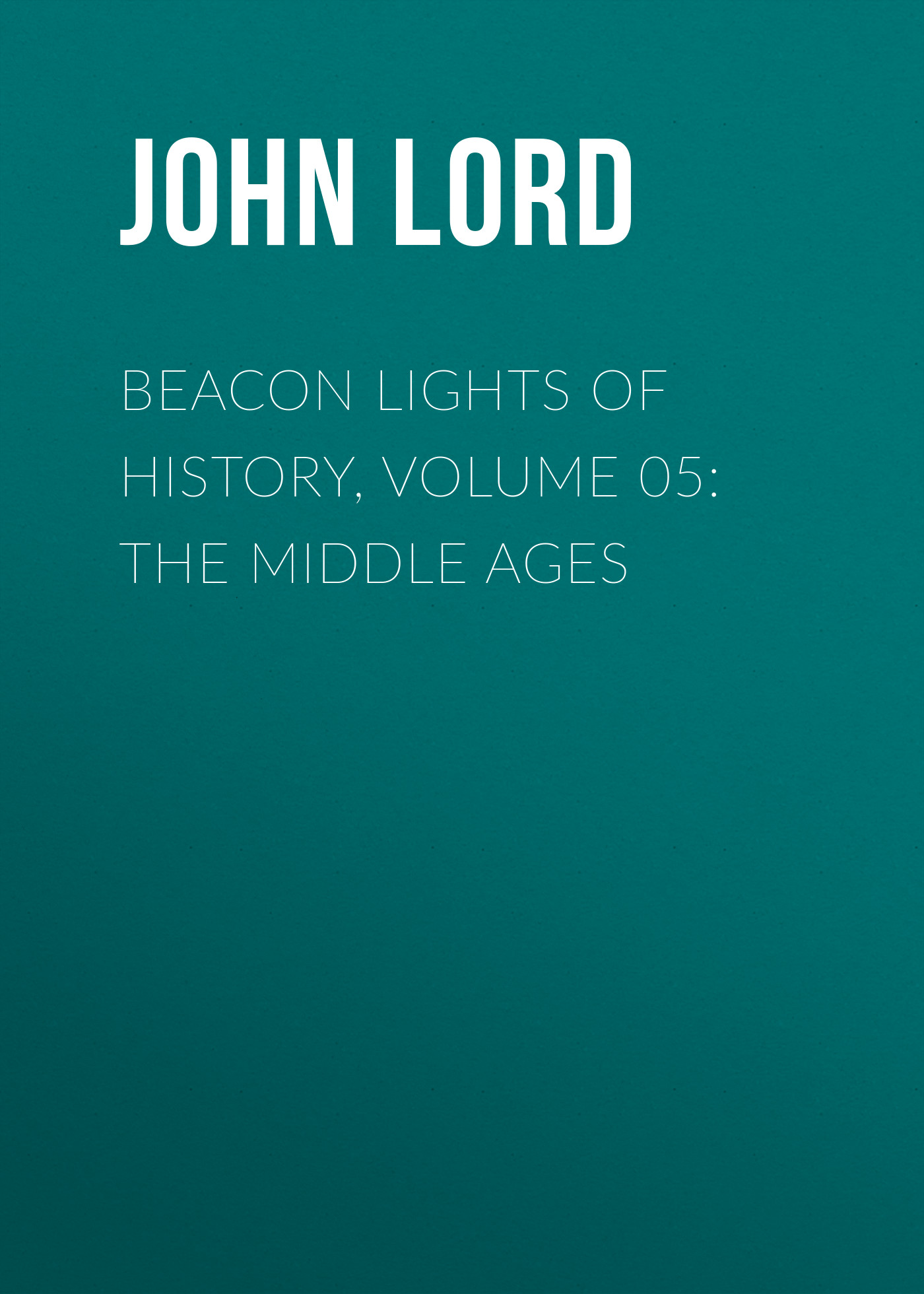 John Lord Beacon Lights of History, Volume 05: The Middle Ages john richard green history of the english people volume 4