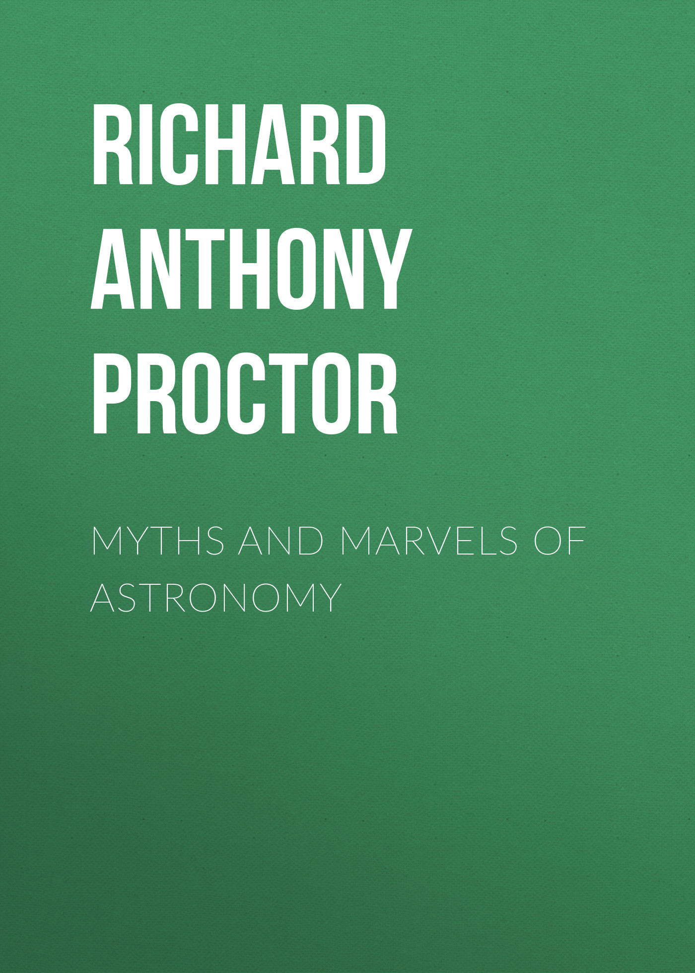 Richard Anthony Proctor Myths and Marvels of Astronomy