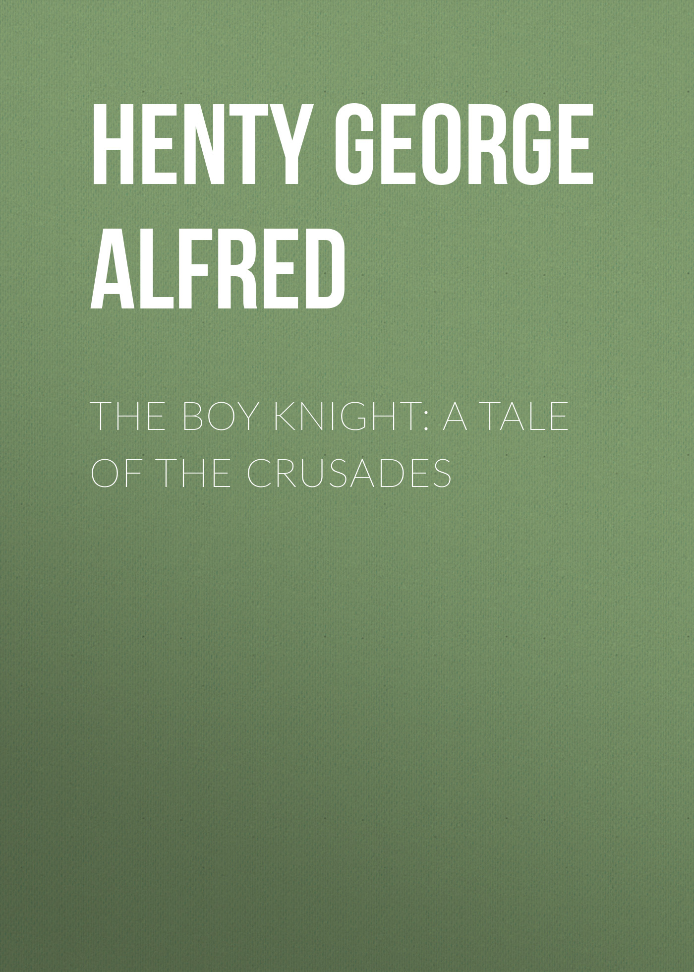 Henty George Alfred The Boy Knight: A Tale of the Crusades henty george alfred in the reign of terror the adventures of a westminster boy