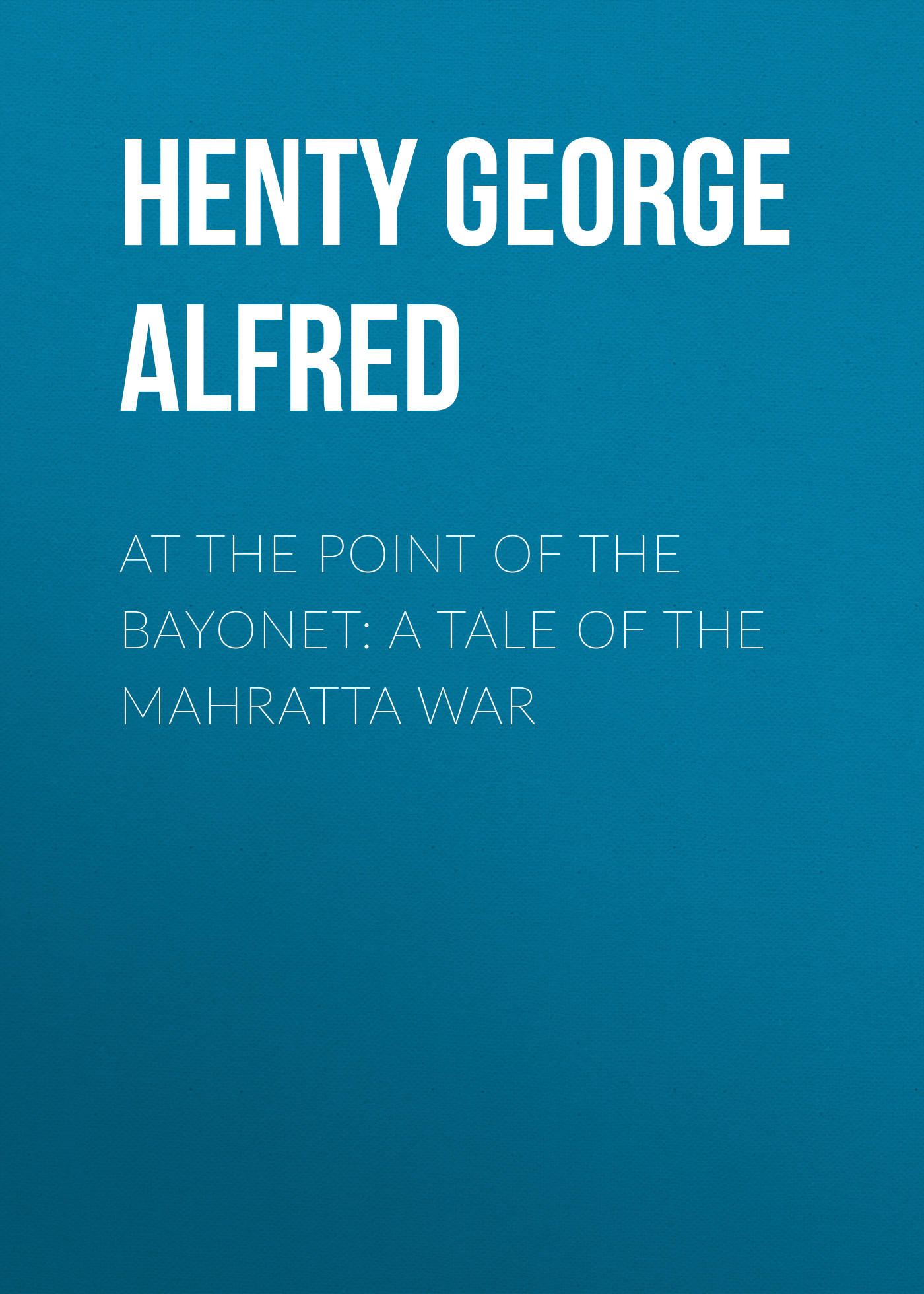 Henty George Alfred At the Point of the Bayonet: A Tale of the Mahratta War henty george alfred in the reign of terror the adventures of a westminster boy