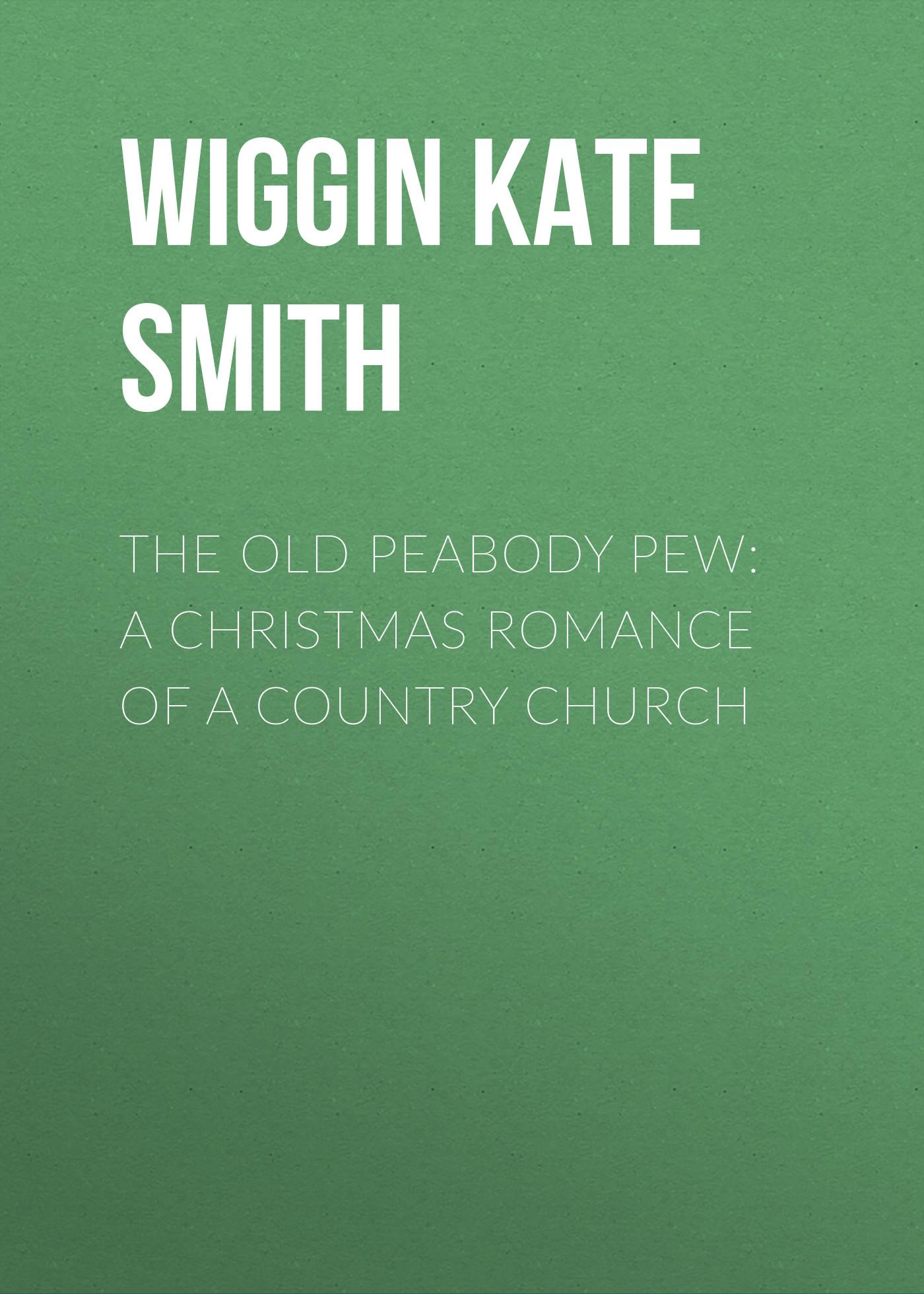 цена на Wiggin Kate Douglas Smith The Old Peabody Pew: A Christmas Romance of a Country Church