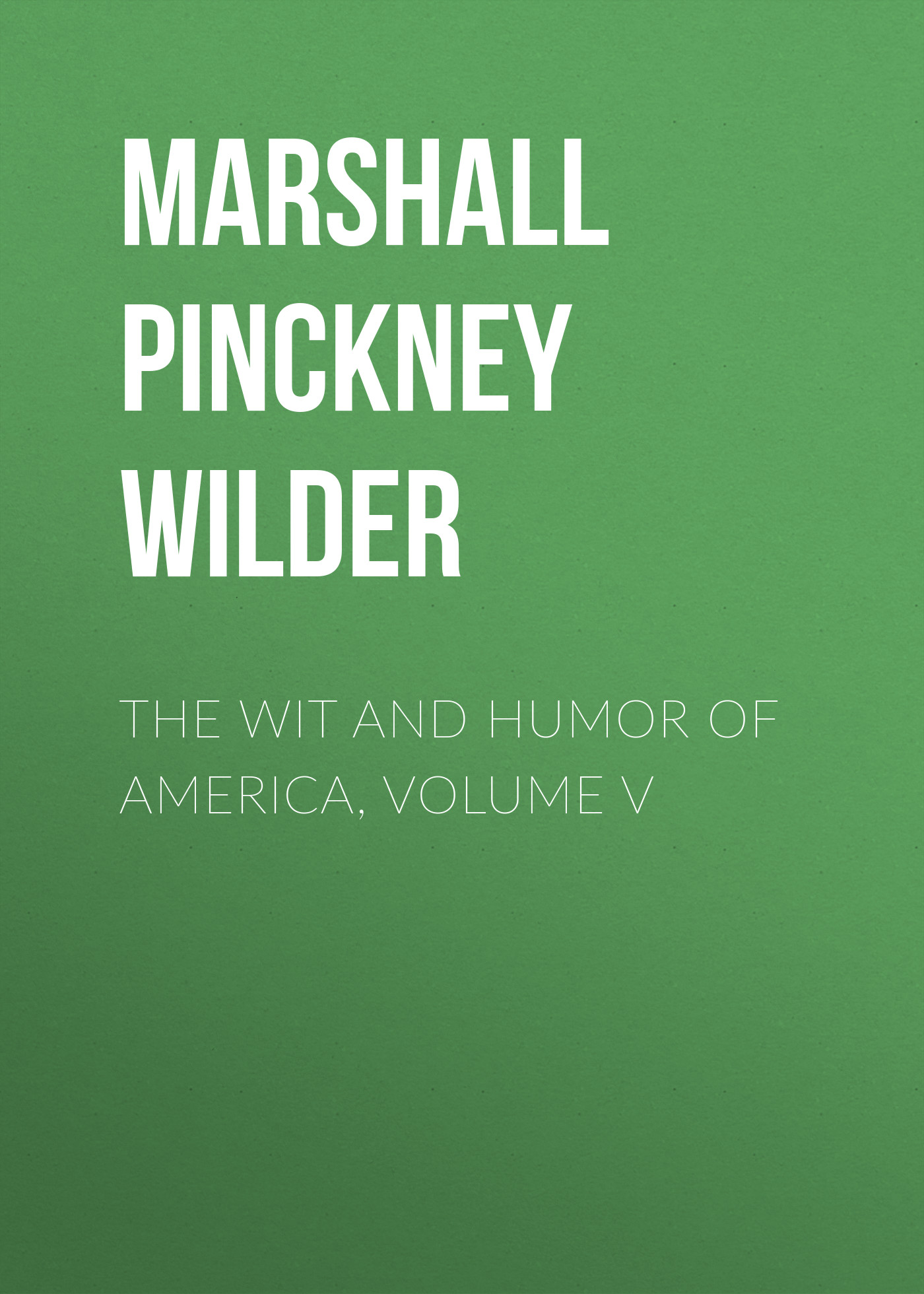 Marshall Pinckney Wilder The Wit and Humor of America, Volume V a treasury of email humor volume i