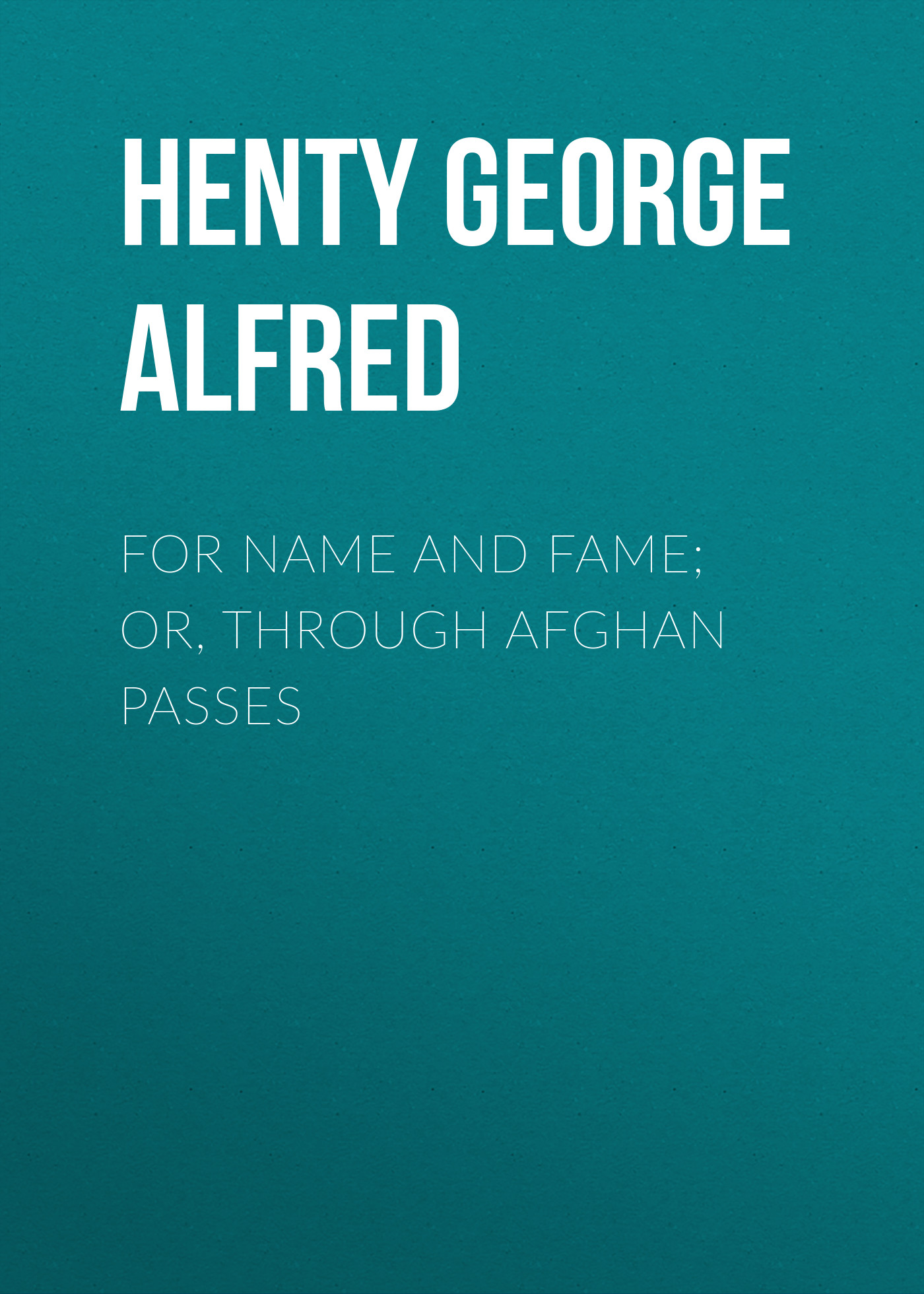 Henty George Alfred For Name and Fame; Or, Through Afghan Passes