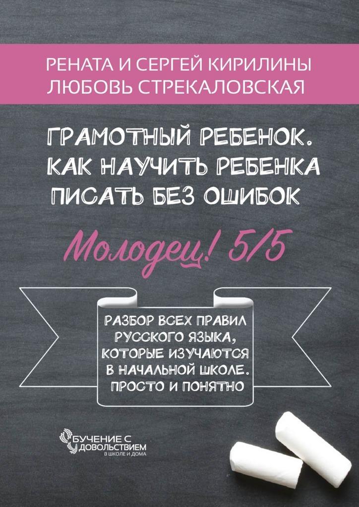 Рената Кирилина Грамотный ребенок. Как научить ребенка писать без ошибок рената кирилина как быстро учить стихотворения сребенком isbn 9785449069948