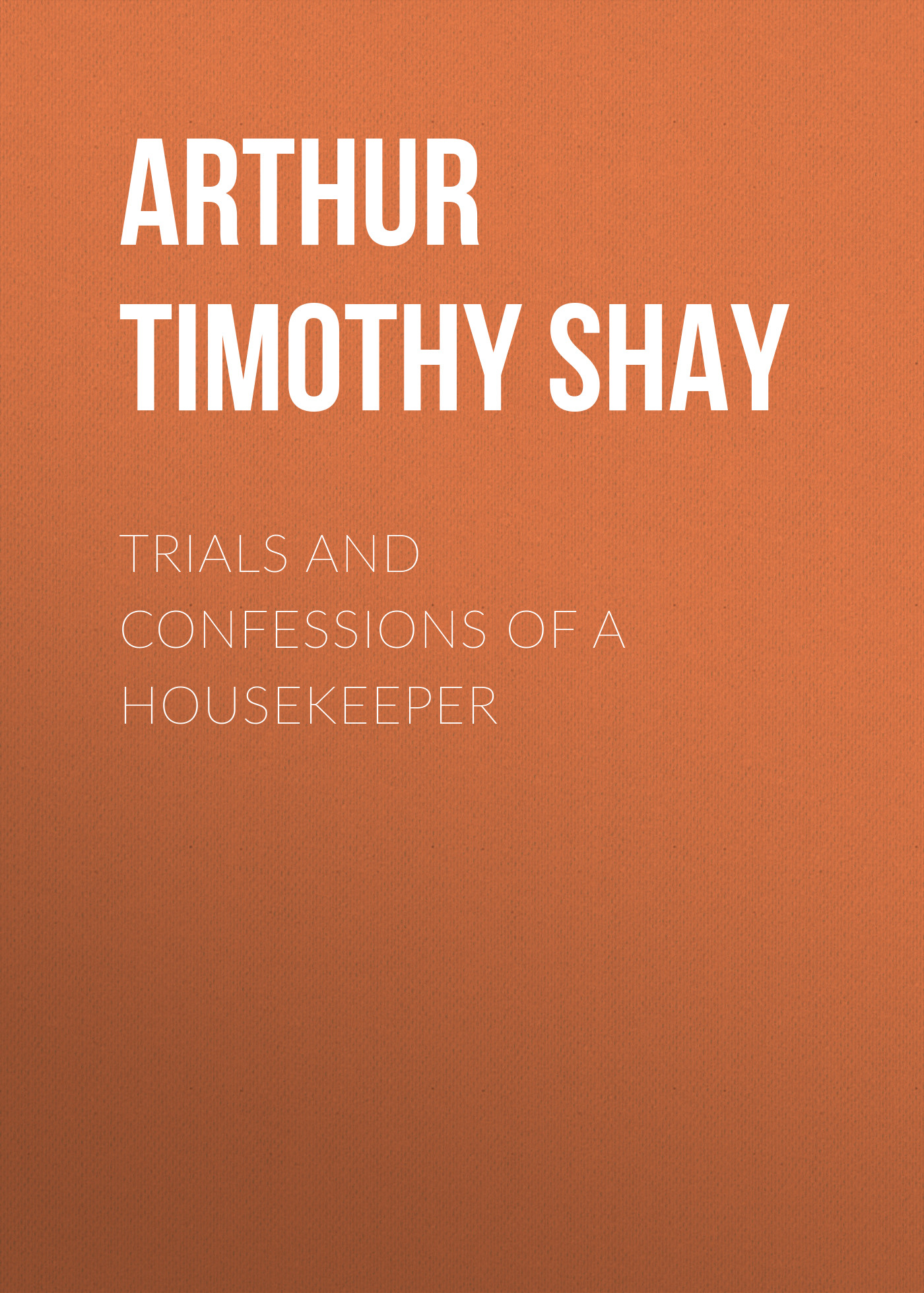 Arthur Timothy Shay Trials and Confessions of a Housekeeper john green confessions of a graphic designer