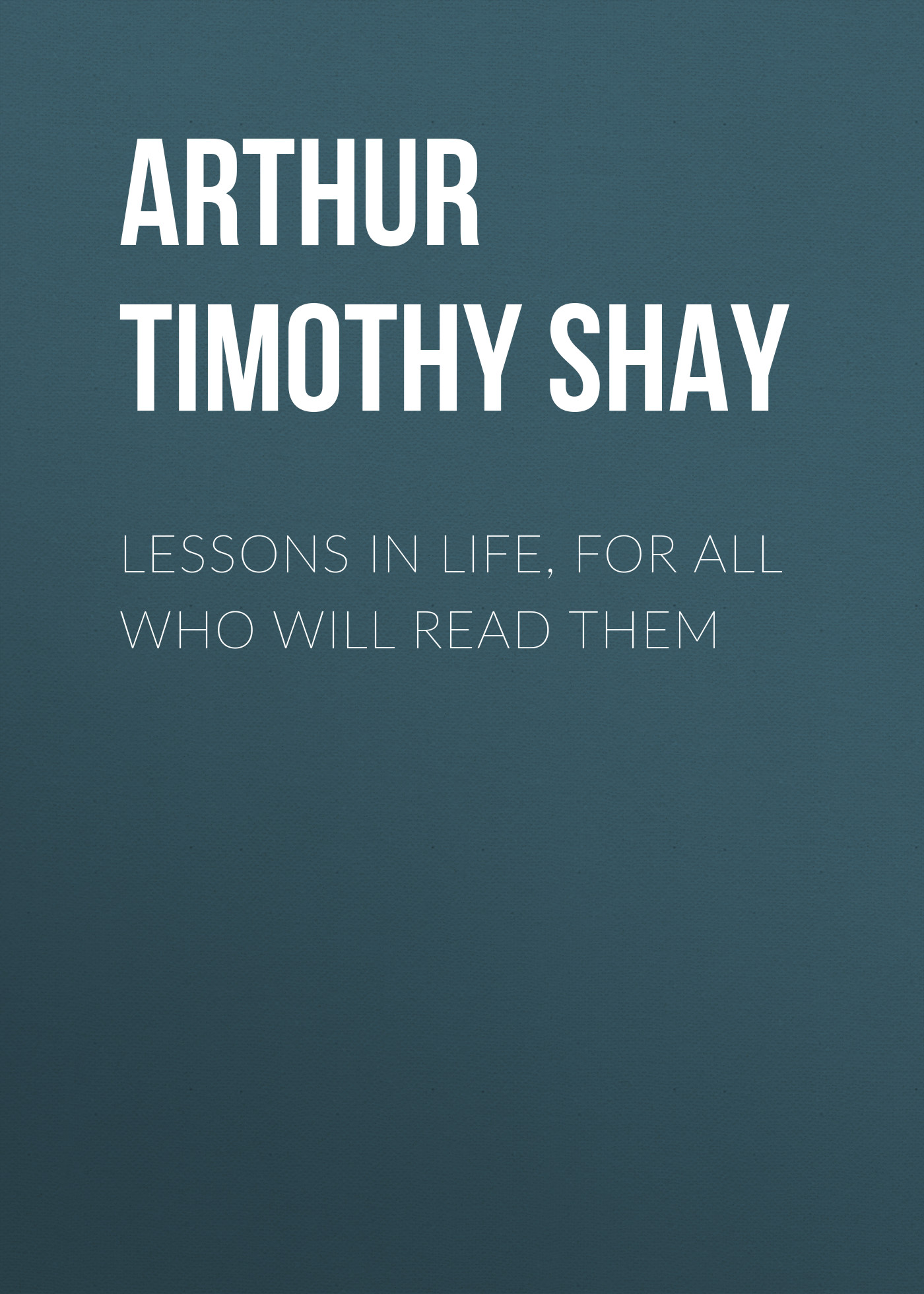купить Arthur Timothy Shay Lessons in Life, for All Who Will Read Them