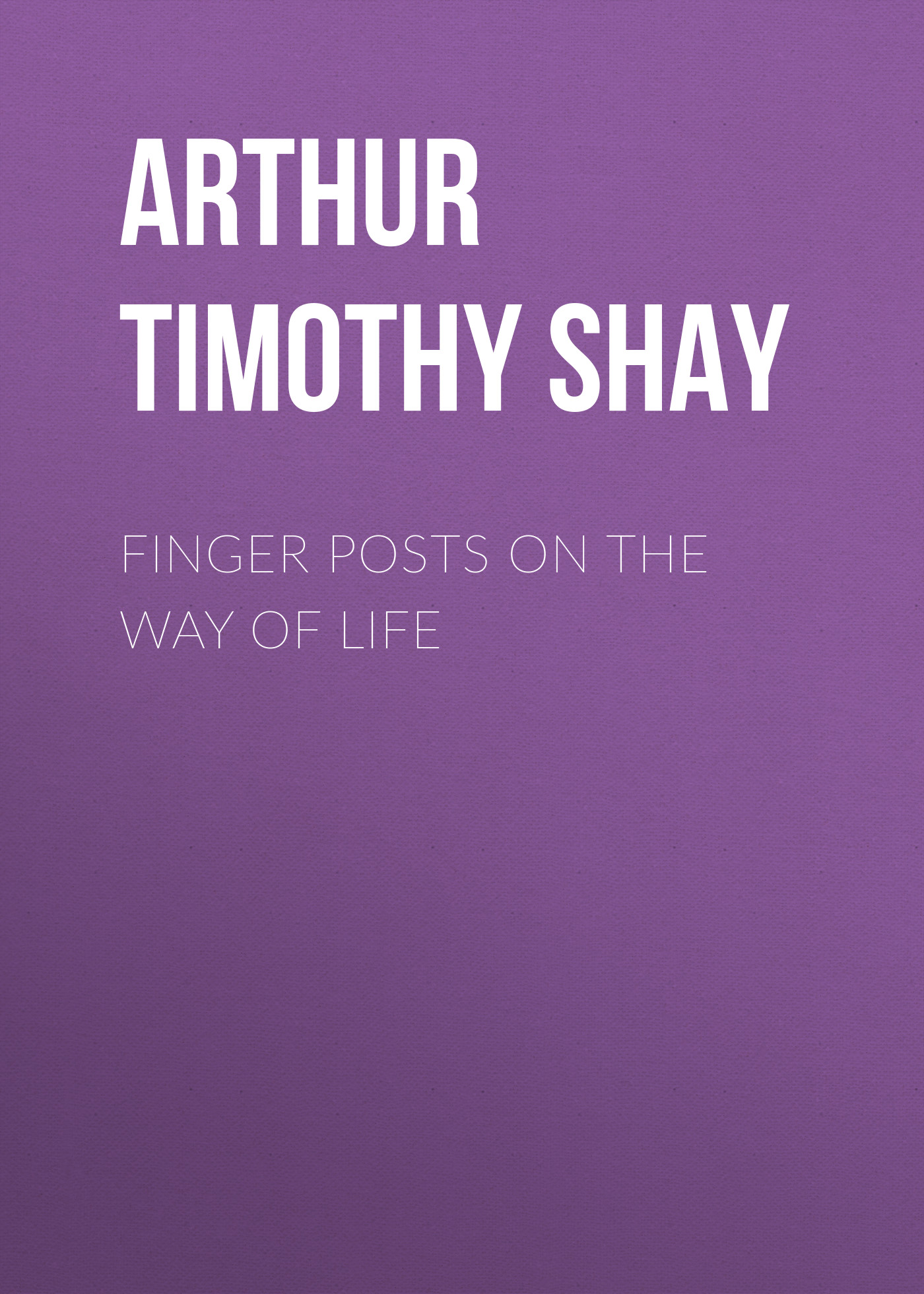 Arthur Timothy Shay Finger Posts on the Way of Life arthur timothy shay woman s trials or tales and sketches from the life around us