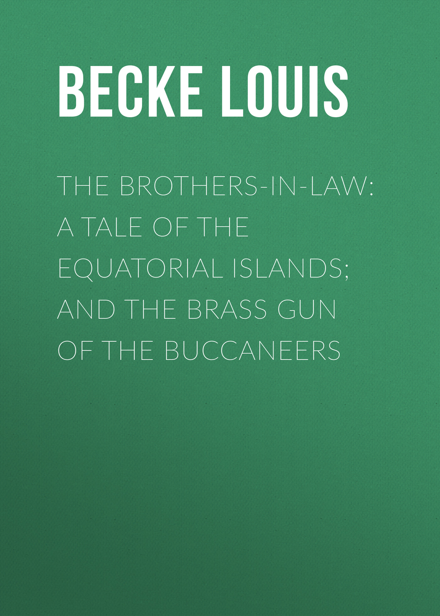 Becke Louis The Brothers-In-Law: A Tale Of The Equatorial Islands; and The Brass Gun Of The Buccaneers the brass verdict