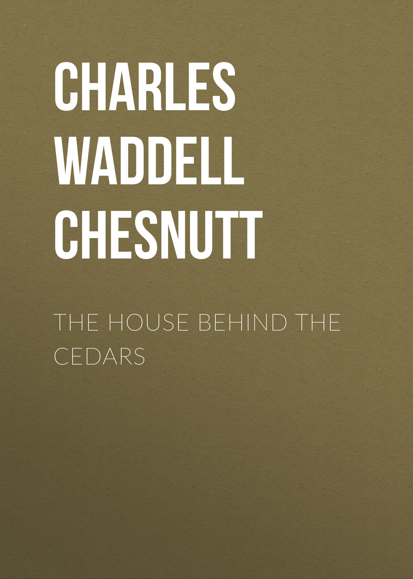 Charles Waddell Chesnutt The House Behind the Cedars