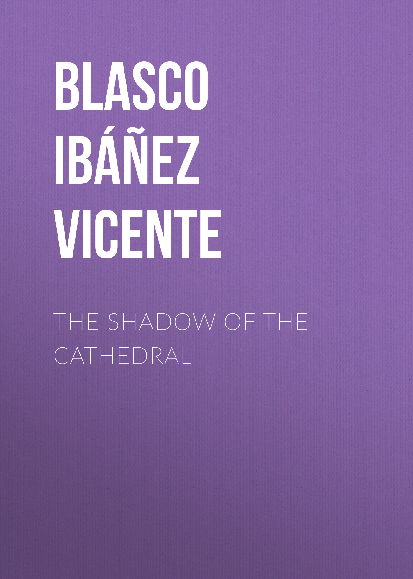 Blasco Ibáñez Vicente The Shadow of the Cathedral the great shadow