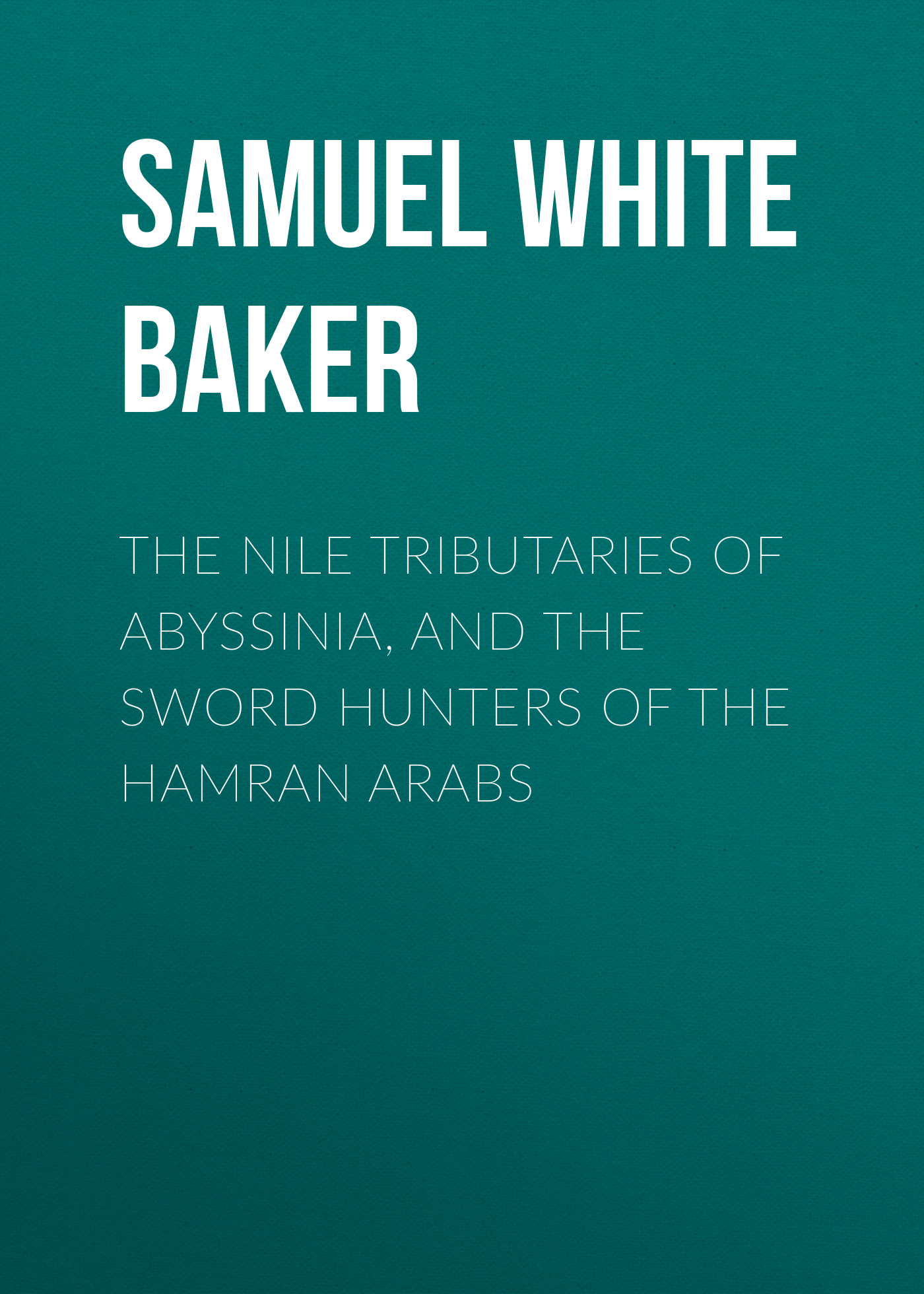 Samuel White Baker The Nile Tributaries of Abyssinia, and the Sword Hunters of the Hamran Arabs the artful baker