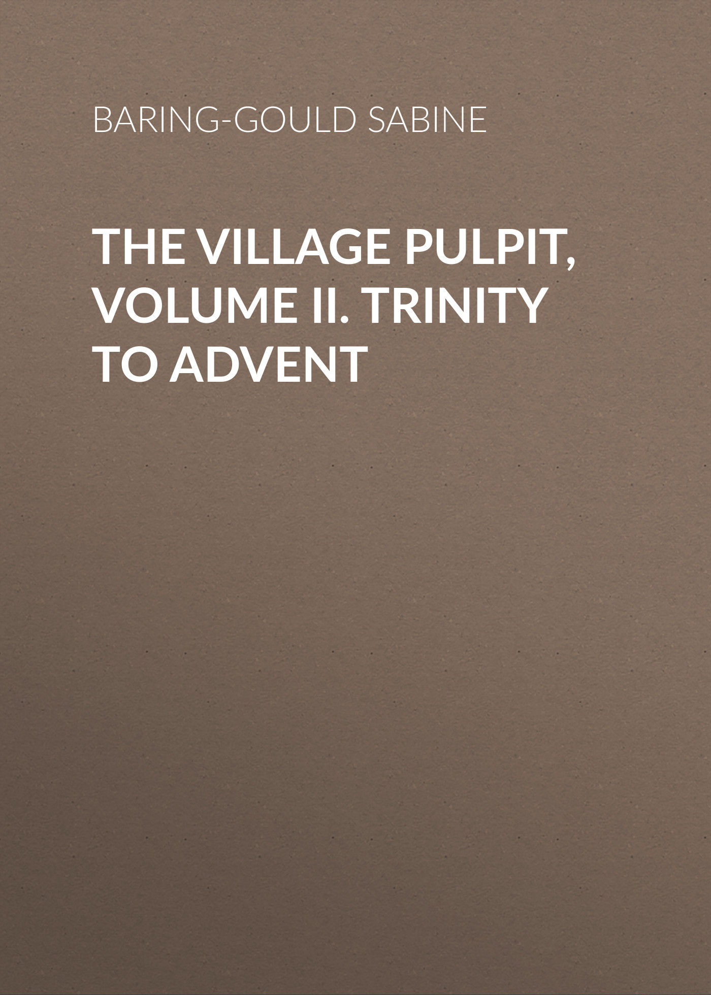 Baring-Gould Sabine The Village Pulpit, Volume II. Trinity to Advent baring gould sabine freaks of fanaticism and other strange events