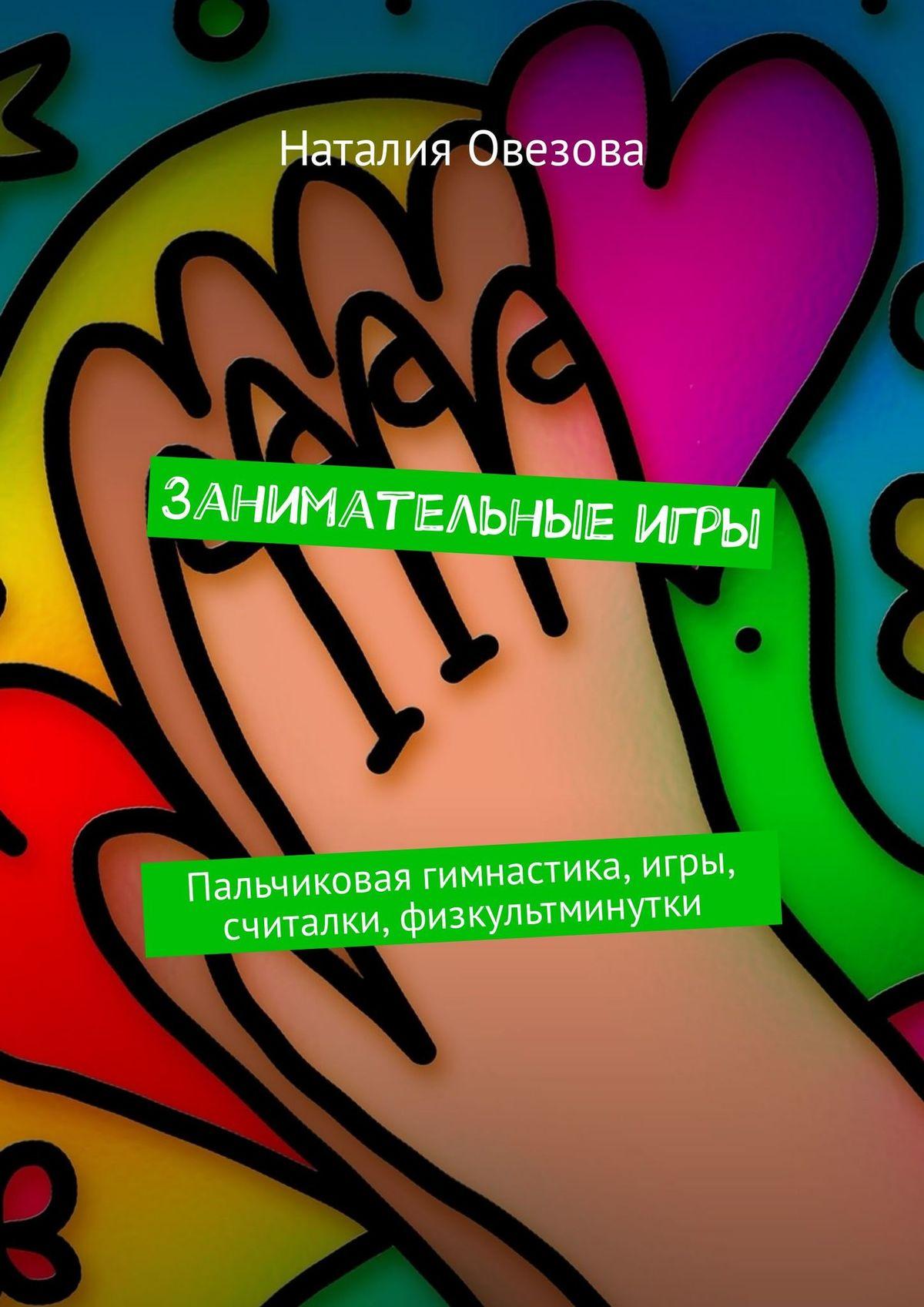 Наталия Овезова Занимательныеигры. Пальчиковая гимнастика, игры, считалки, физкультминутки пальчиковая гимнастика