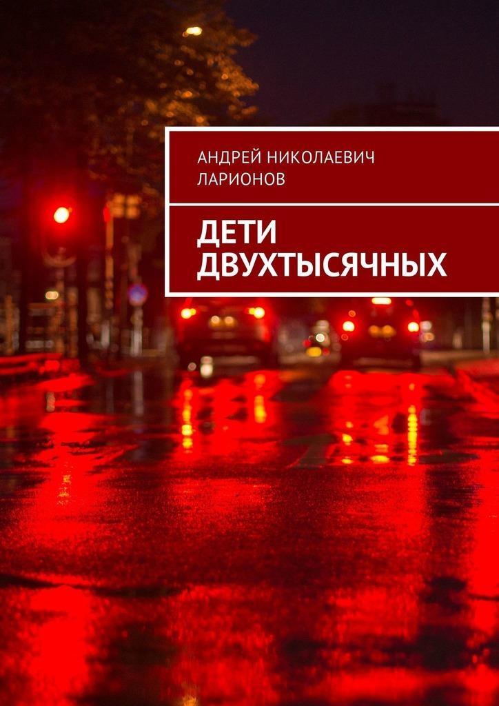 Андрей Николаевич Ларионов Дети двухтысячных цена и фото
