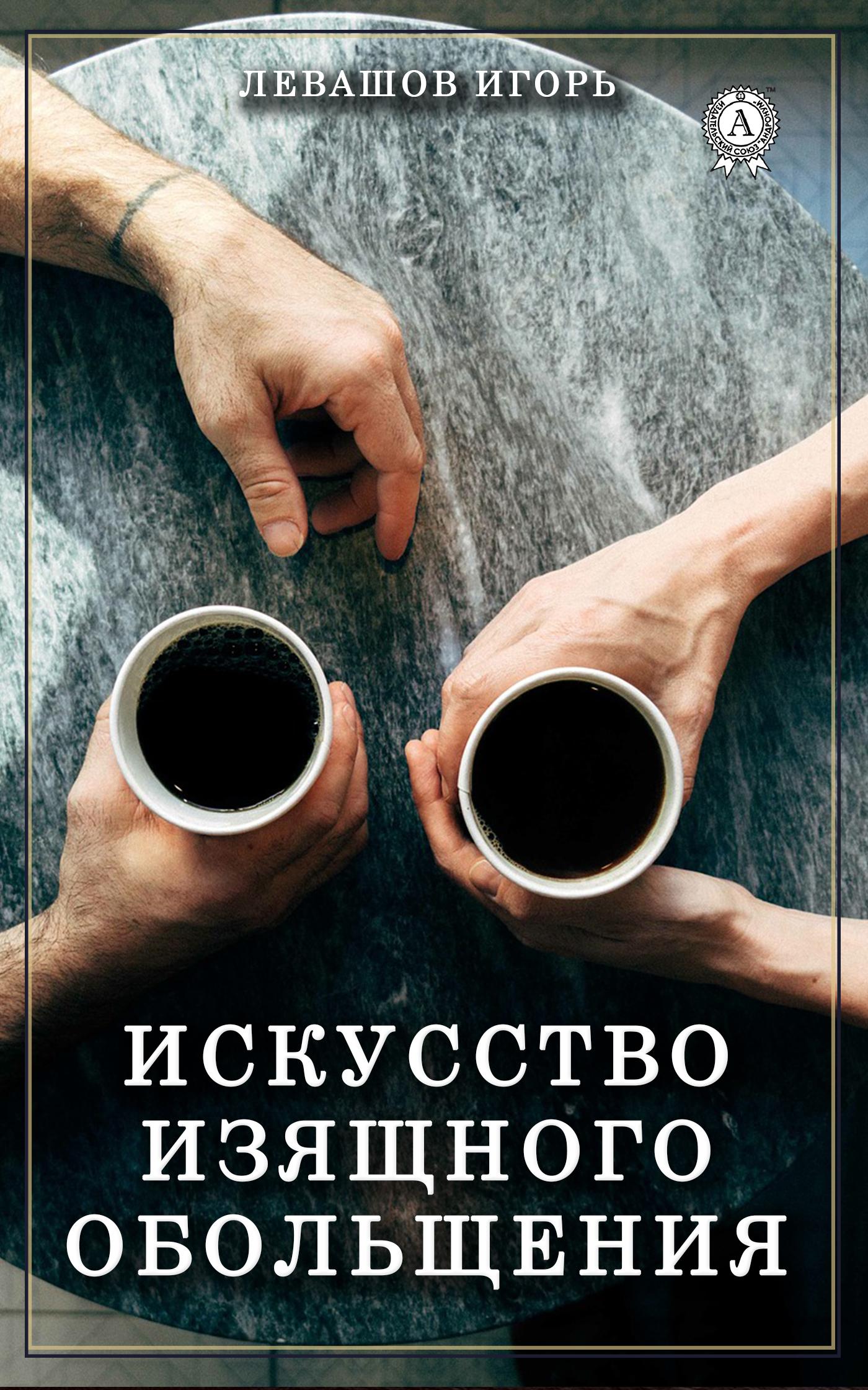 Игорь Левашов Искусство изящного обольщения