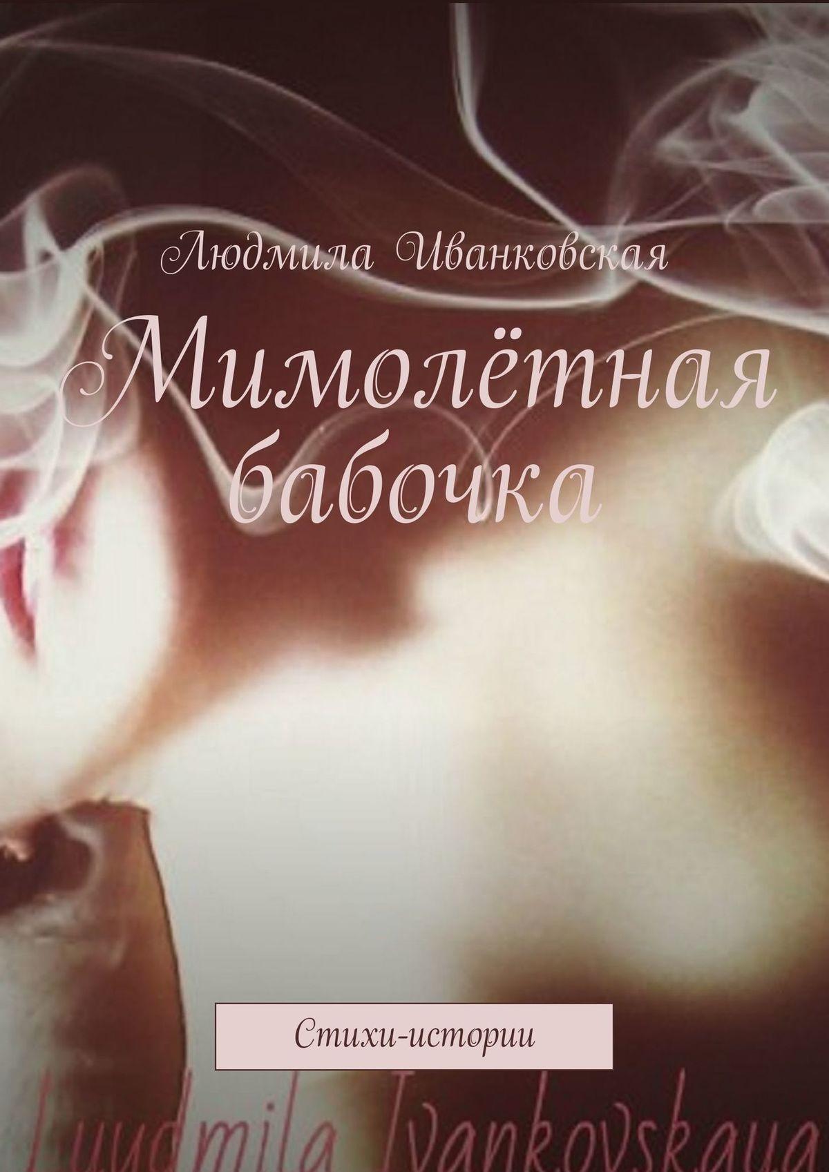Людмила Иванковская Мимолётная бабочка. Стихи-истории людмила мальцева позитивизмы