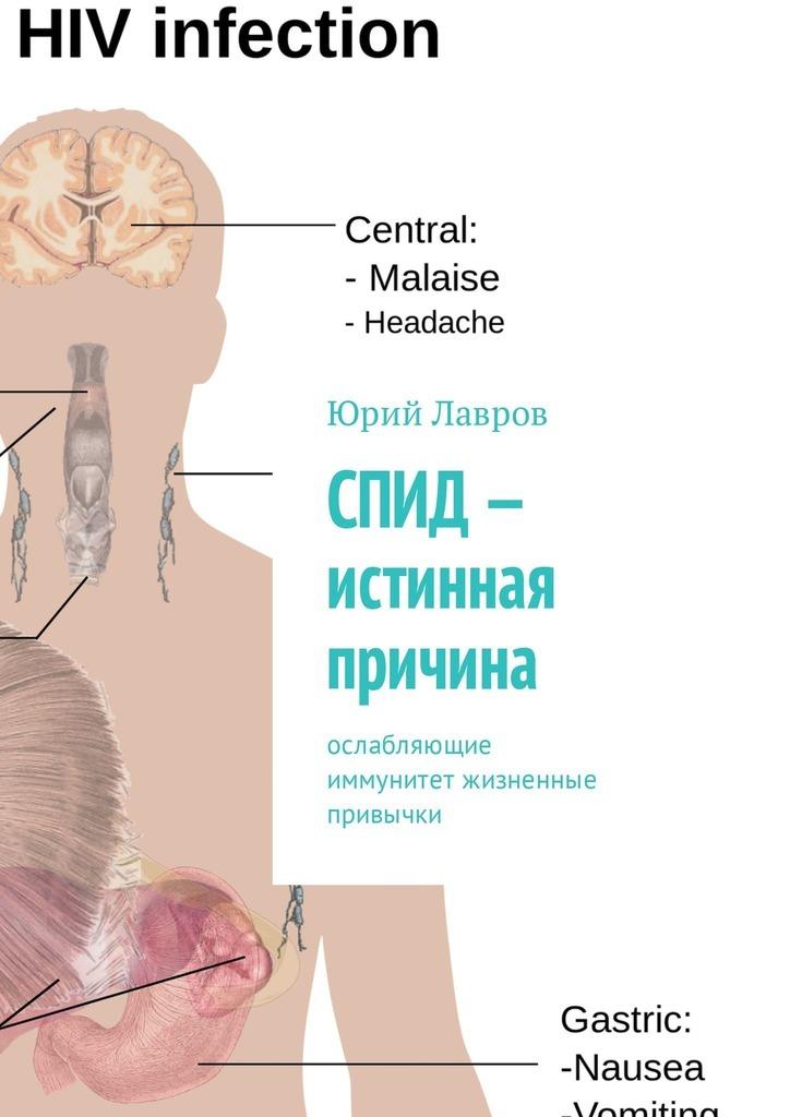 Юрий Лавров СПИД– истинная причина. Ослабляющие иммунитет жизненные привычки территория спид