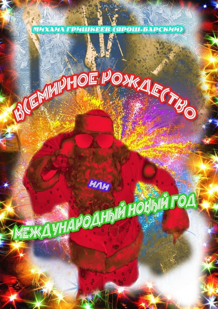 Михаил Анатольевич Гришкеев (Ярош-Барский) Всемирное Рождество, или Международный Новый год киносценарии