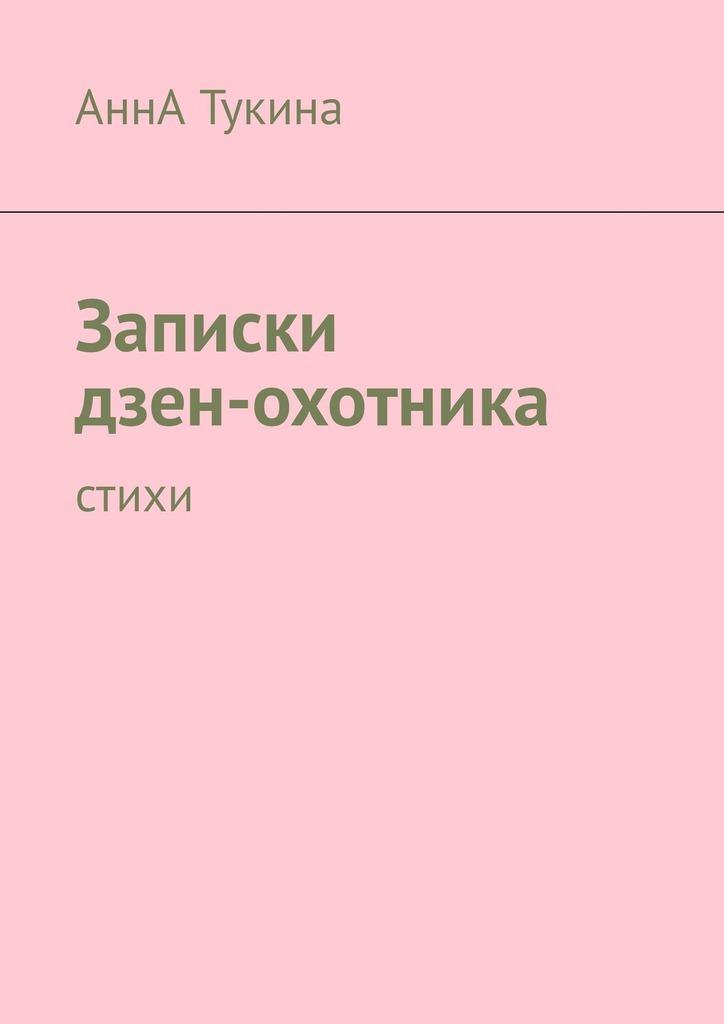 АннА Тукина Записки дзен-охотника. Стихи